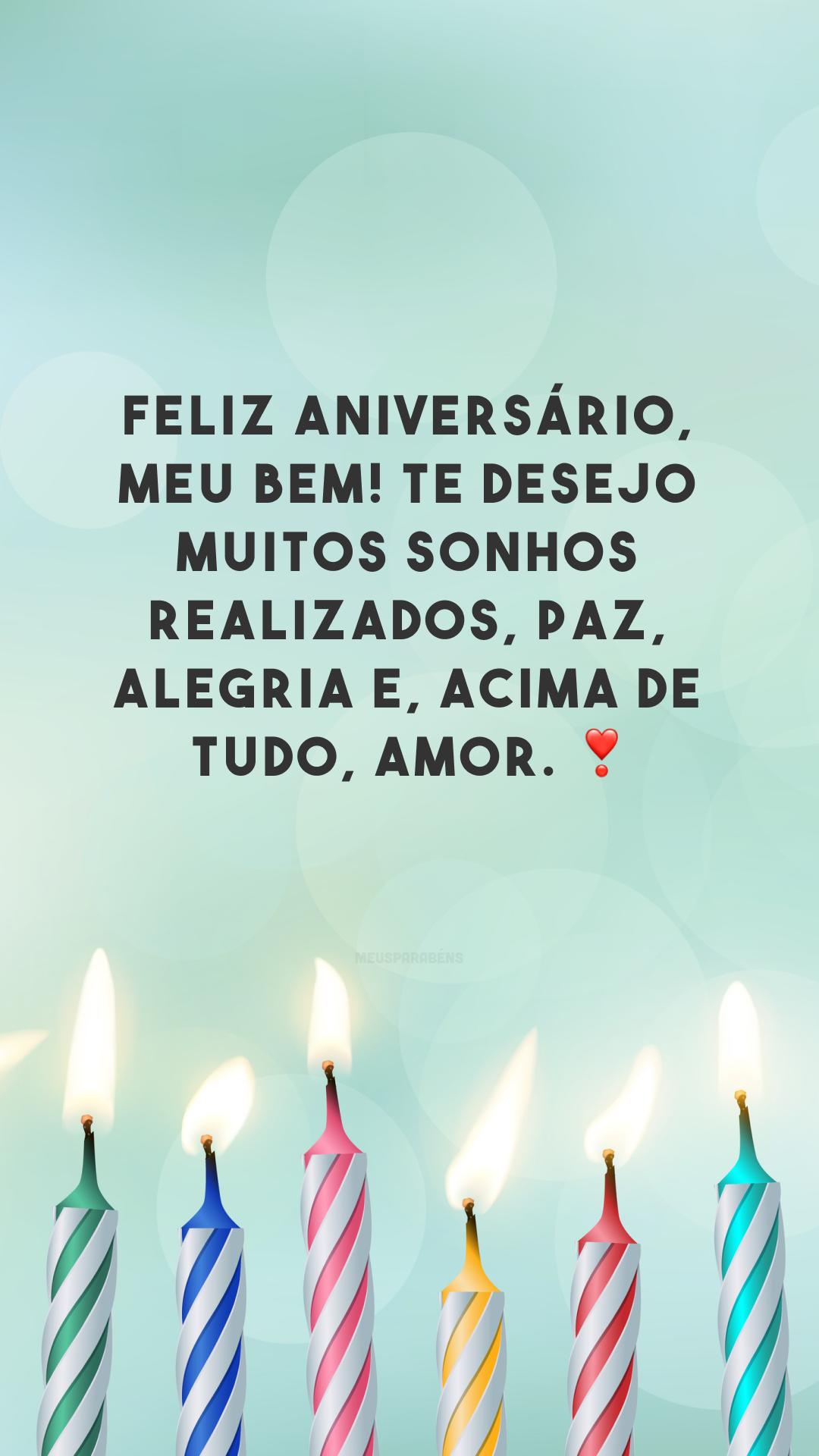 Feliz aniversário, meu bem! Te desejo muitos sonhos realizados, paz, alegria e, acima de tudo, amor. ❣❣