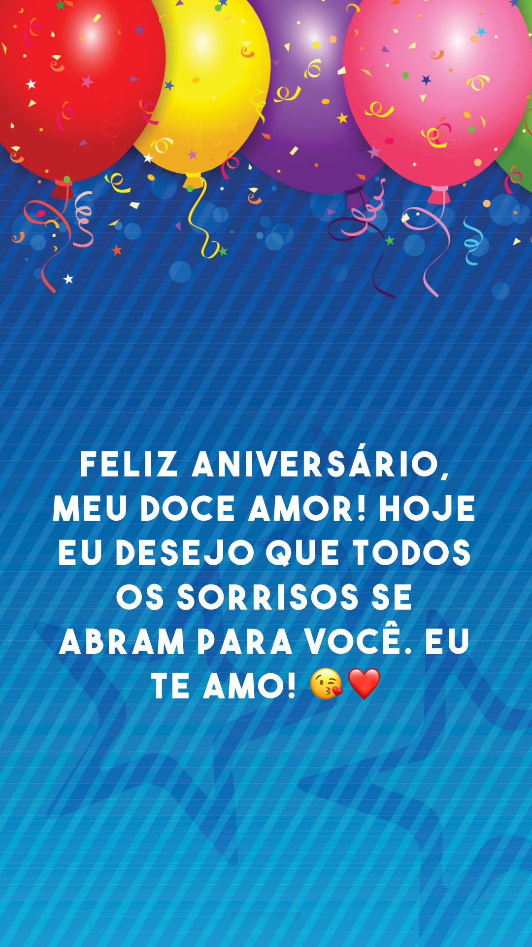 Feliz aniversário, meu doce amor! Hoje eu desejo que todos os sorrisos se abram para você. Eu te amo! 😘❤