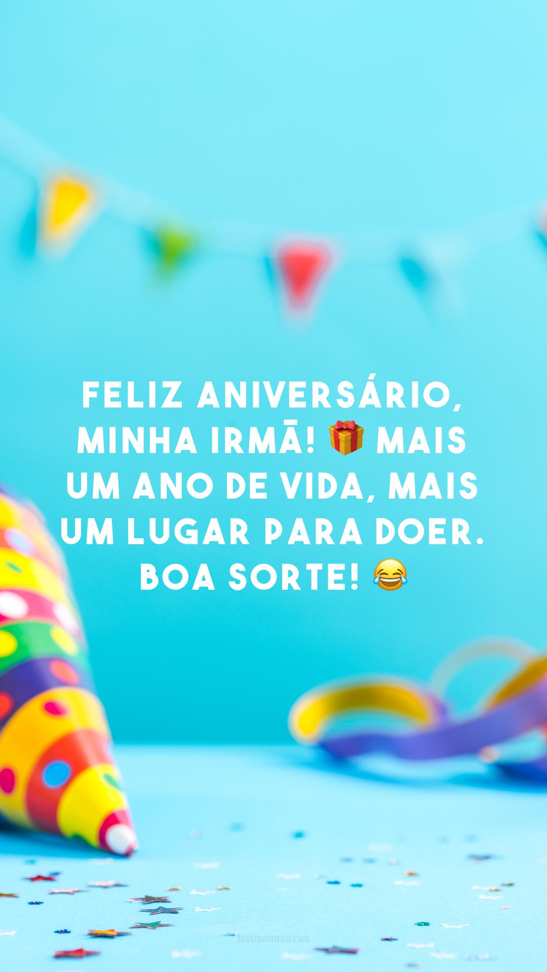 Feliz aniversário, minha irmã! 🎁 Mais um ano de vida, mais um lugar para doer. Boa sorte! 😂