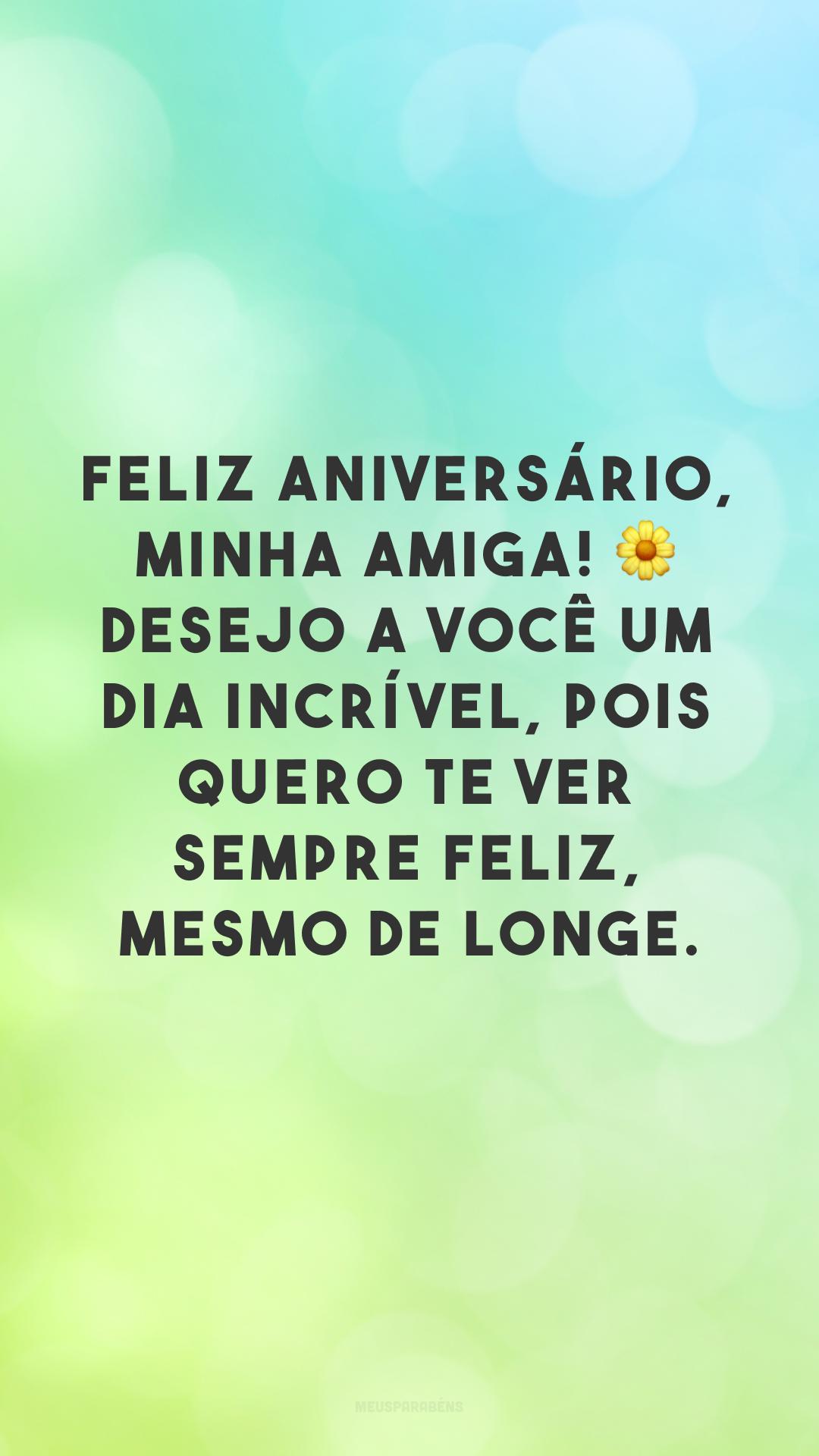 Feliz aniversário, minha amiga! 🌼 Desejo a você um dia incrível, pois quero te ver sempre feliz, mesmo de longe.