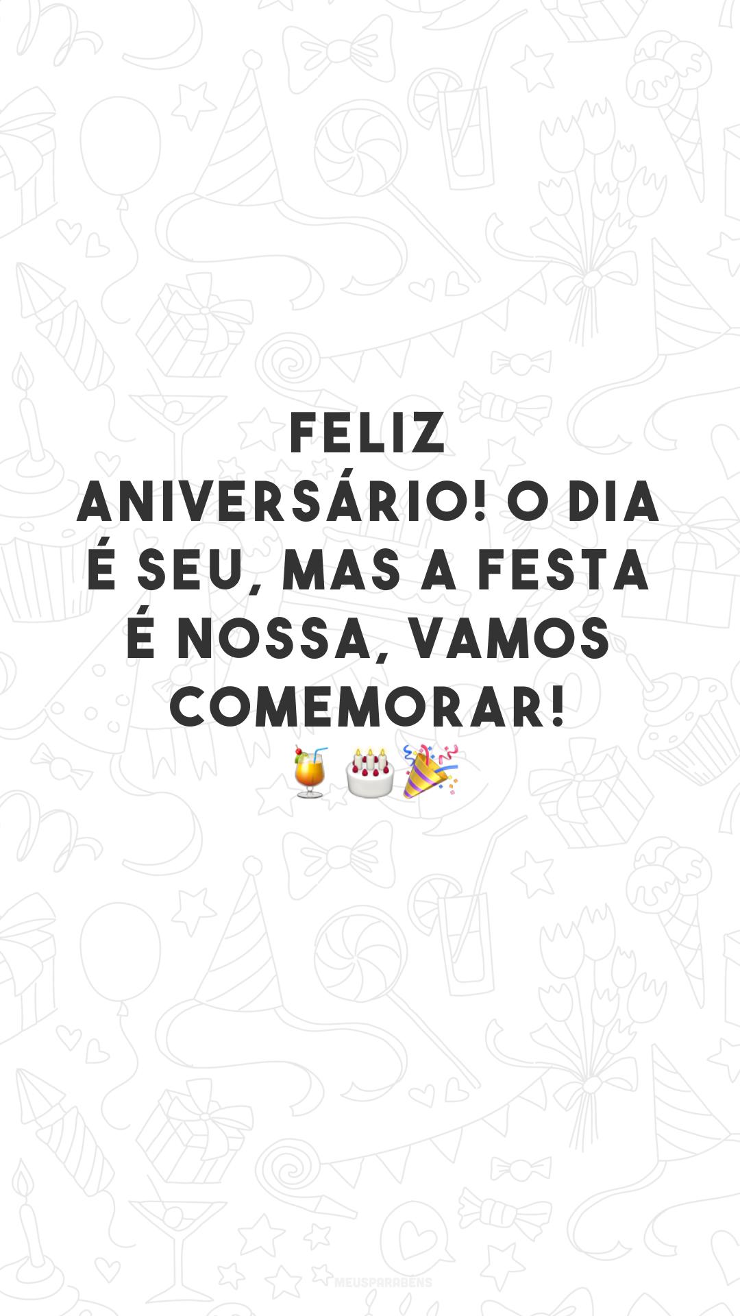 Feliz aniversário! O dia é seu, mas a festa é nossa, vamos comemorar! 🍹🎂🎉