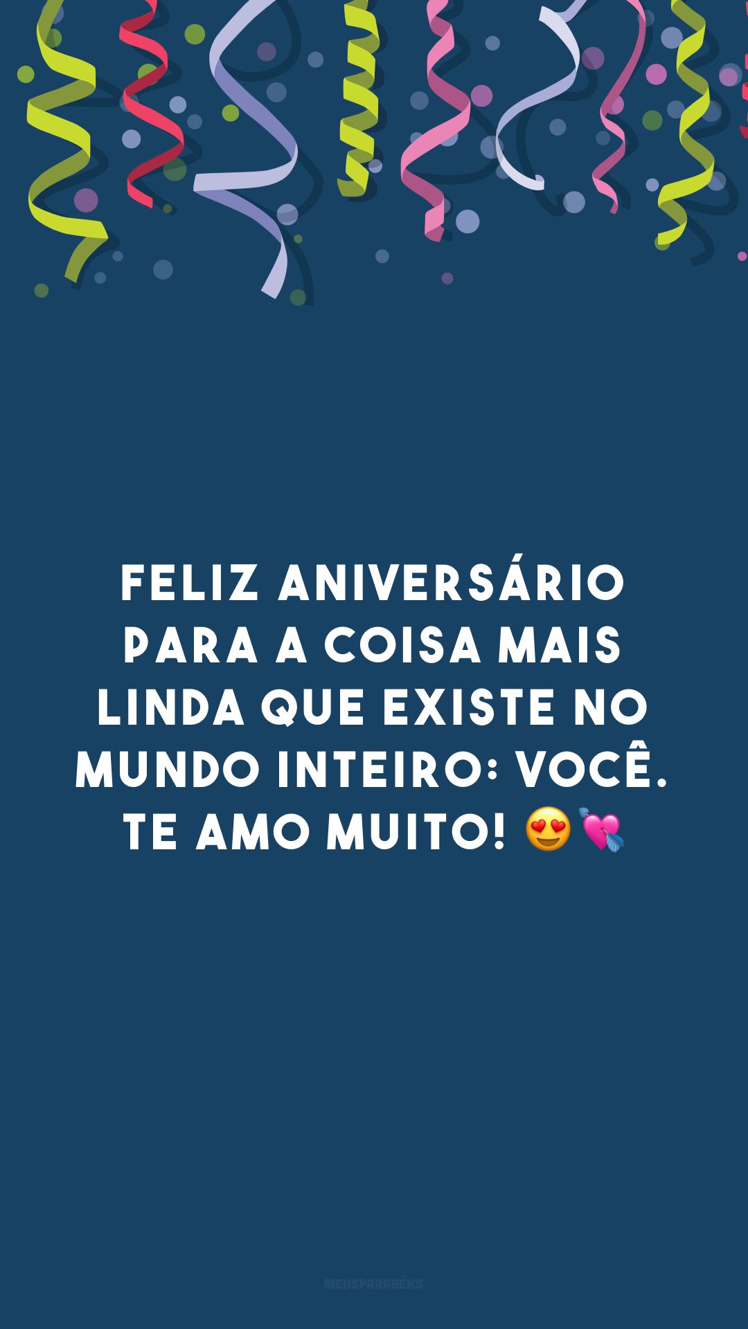 Feliz aniversário para a coisa mais linda que existe no mundo inteiro: você. Te amo muito! 😍💘