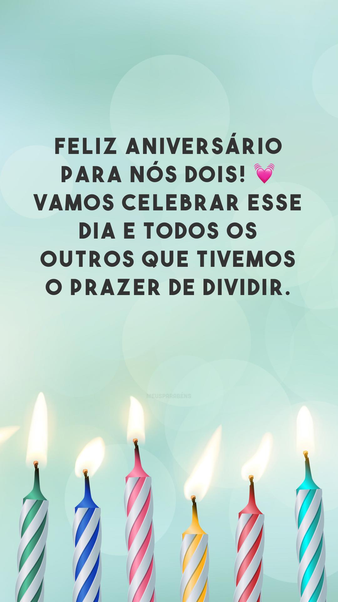 Feliz aniversário para nós dois! 💓 Vamos celebrar esse dia e todos os outros que tivemos o prazer de dividir.