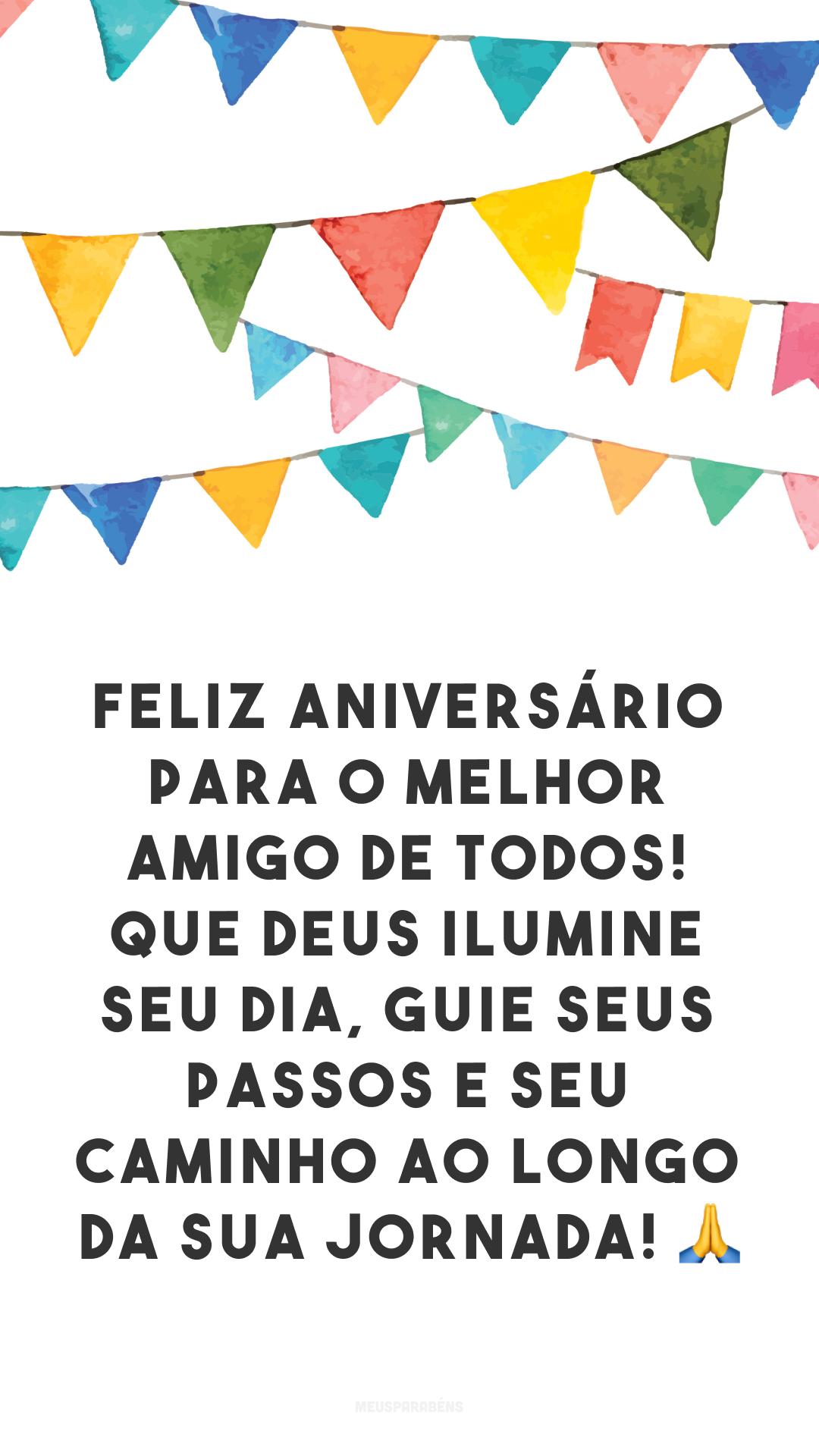 Feliz aniversário para o melhor amigo de todos! Que Deus ilumine seu dia, guie seus passos e seu caminho ao longo da sua jornada! 🙏