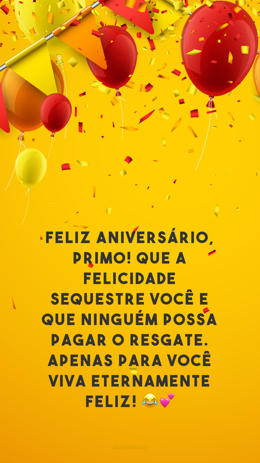 Feliz aniversário, primo! Que a felicidade sequestre você e que ninguém possa pagar o resgate. Apenas para você viva eternamente feliz! 😂💕