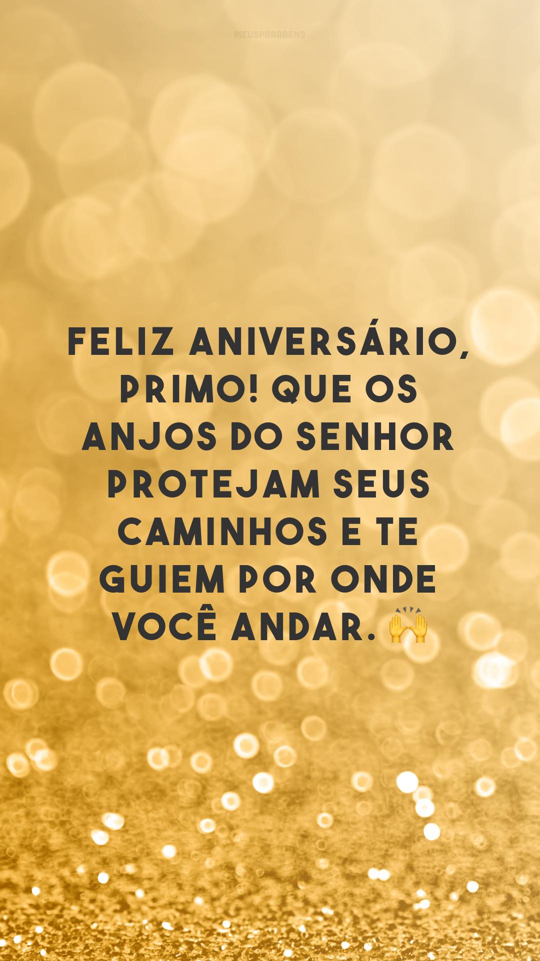 Feliz aniversário, primo! Que os anjos do Senhor protejam seus caminhos e te guiem por onde você andar. 🙌