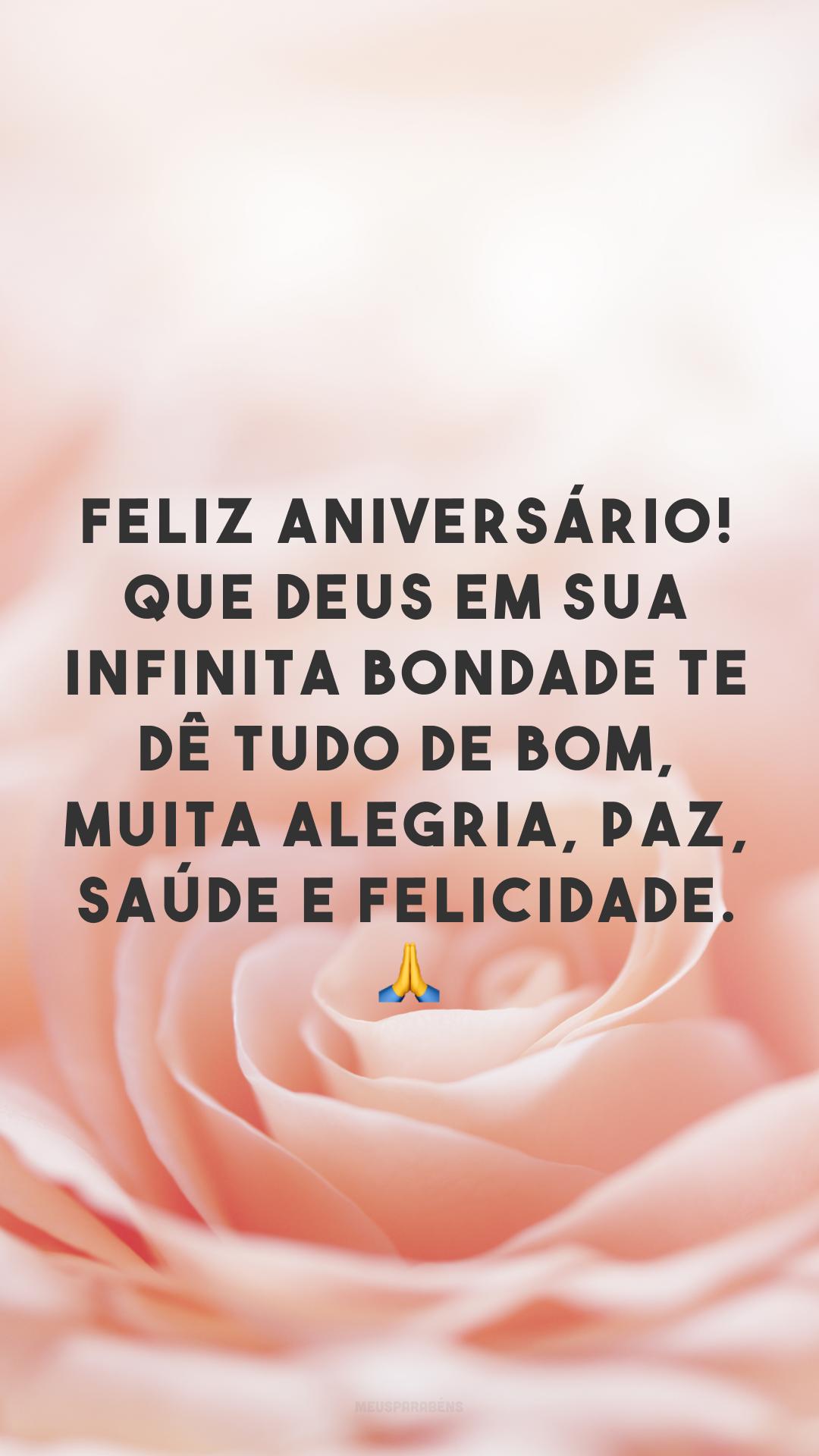 Feliz aniversário! Que Deus em sua infinita bondade te dê tudo de bom, muita alegria, paz, saúde e felicidade. 🙏