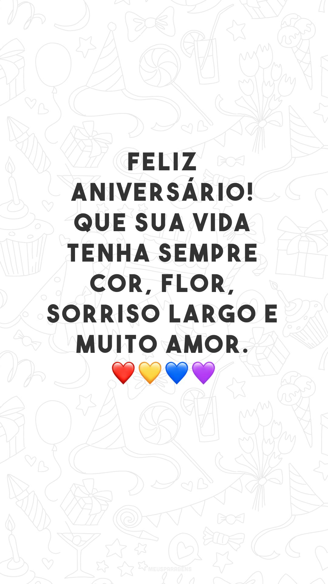 Feliz aniversário! Que sua vida tenha sempre cor, flor, sorriso largo e muito amor. ❤💛💙💜