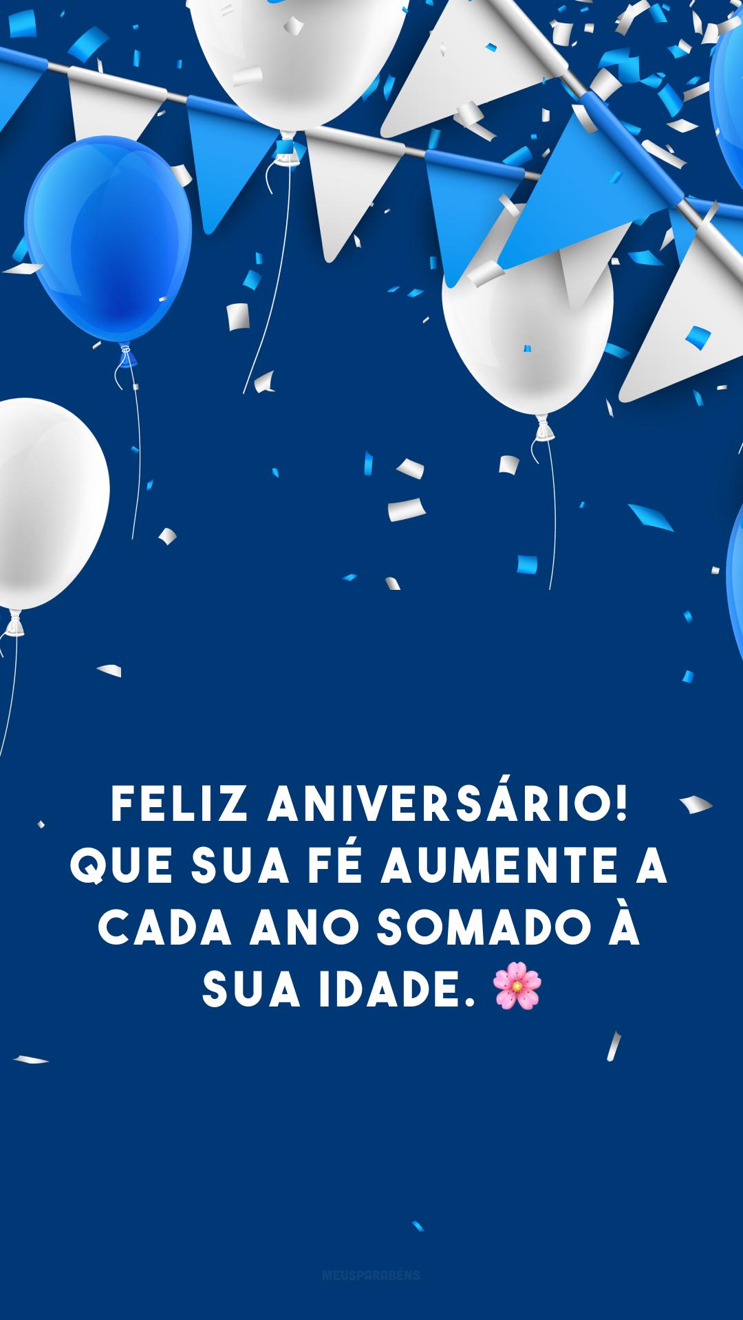Feliz aniversário! Que sua fé aumente a cada ano somado à sua idade. 🌸