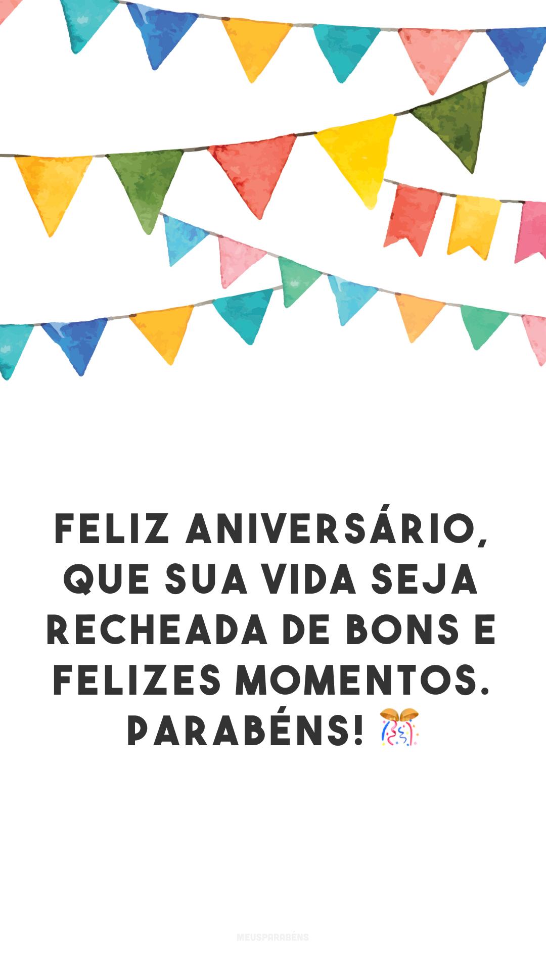 Feliz aniversário, que sua vida seja recheada de bons e felizes momentos. Parabéns! 🎊