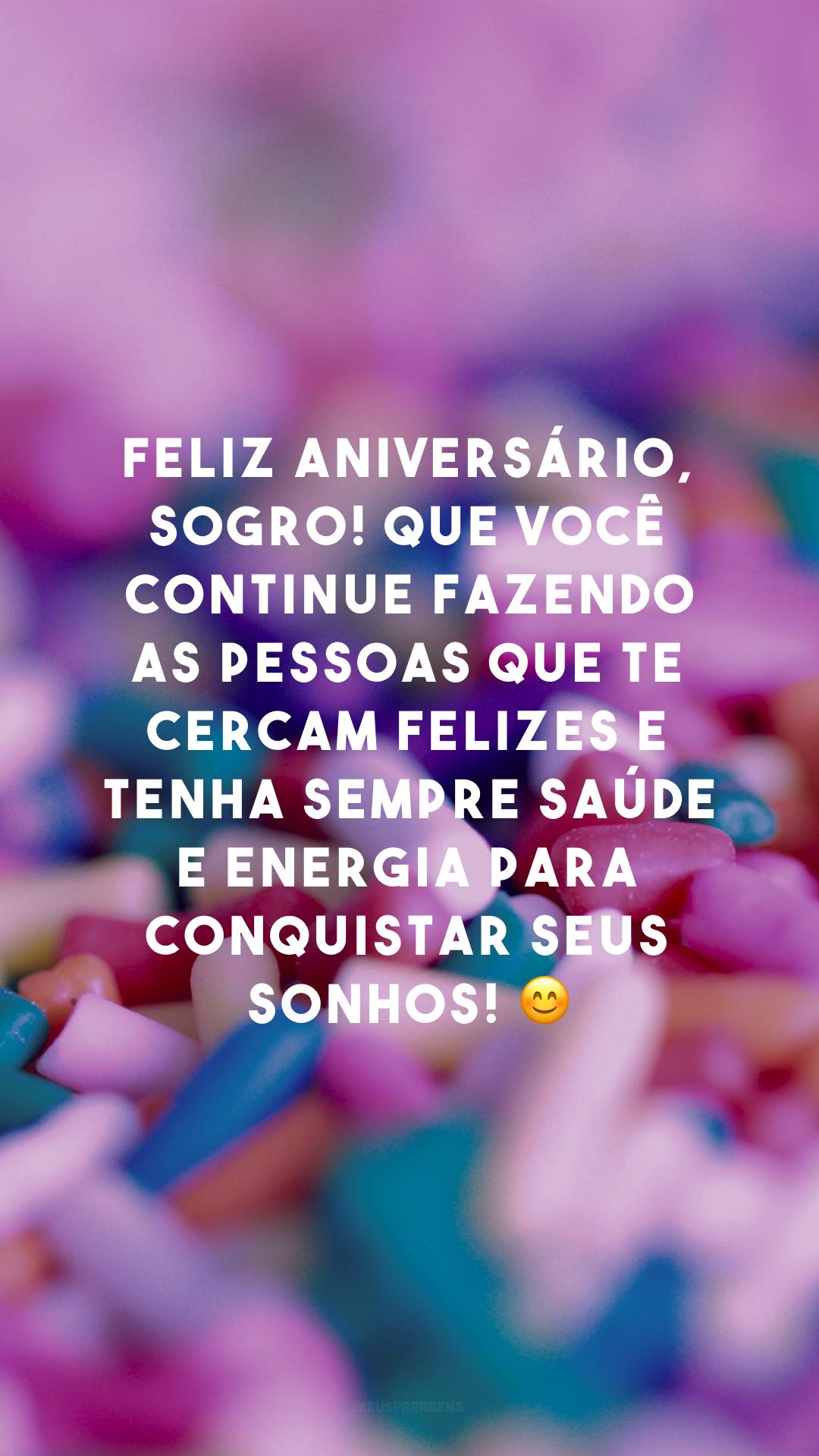 Feliz aniversário, sogro! Que você continue fazendo as pessoas que te cercam felizes e tenha sempre saúde e energia para conquistar seus sonhos! 😊