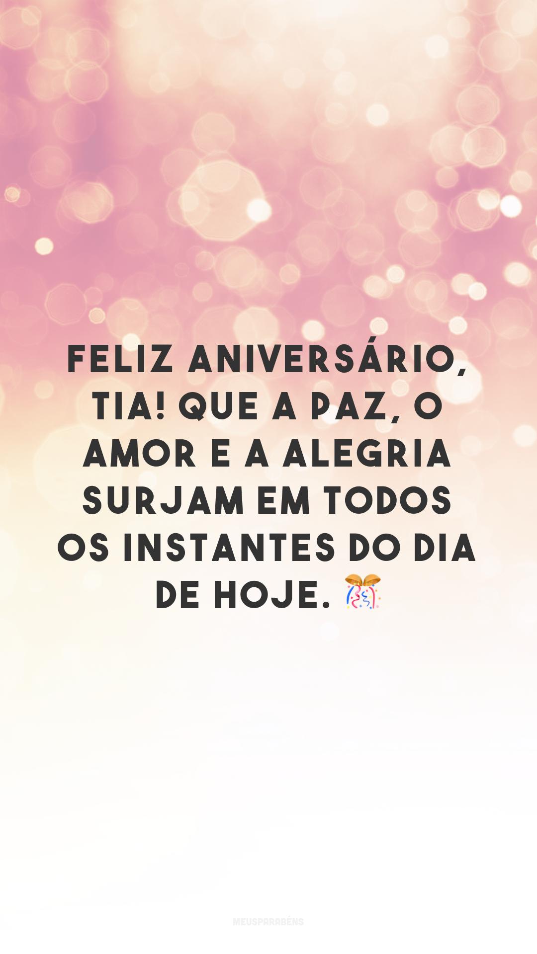 Feliz aniversário, tia! Que a paz, o amor e a alegria surjam em todos os instantes do dia de hoje. 🎊