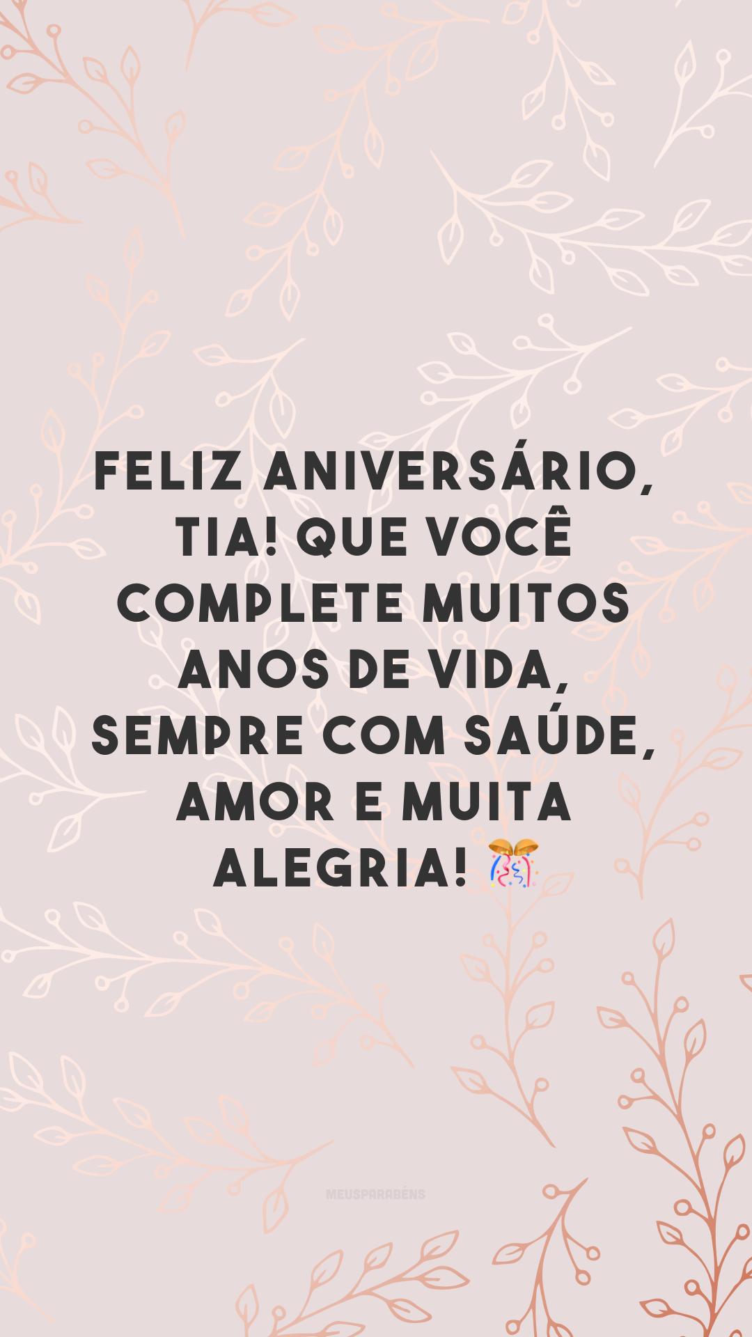 Feliz aniversário, tia! Que você complete muitos anos de vida, sempre com saúde, amor e muita alegria! 🎊
