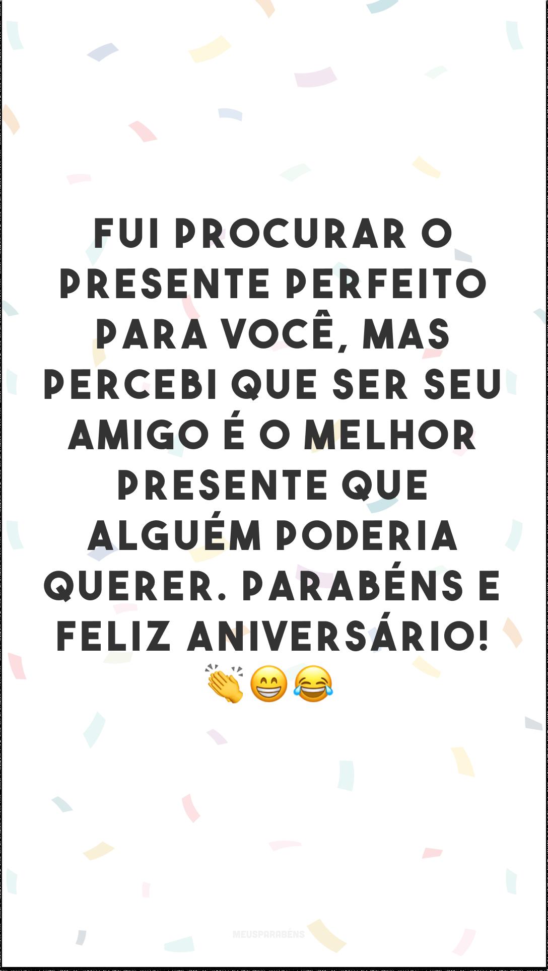 Fui procurar o presente perfeito para você, mas percebi que ser seu amigo é o melhor presente que alguém poderia querer. Parabéns e feliz aniversário! 👏😁😂