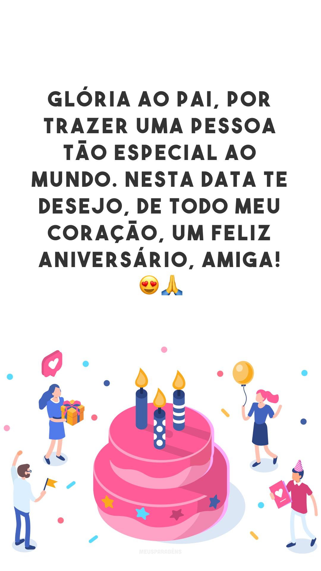 Glória ao Pai, por trazer uma pessoa tão especial ao mundo. Nesta data te desejo, de todo meu coração, um feliz aniversário, amiga! 😍🙏