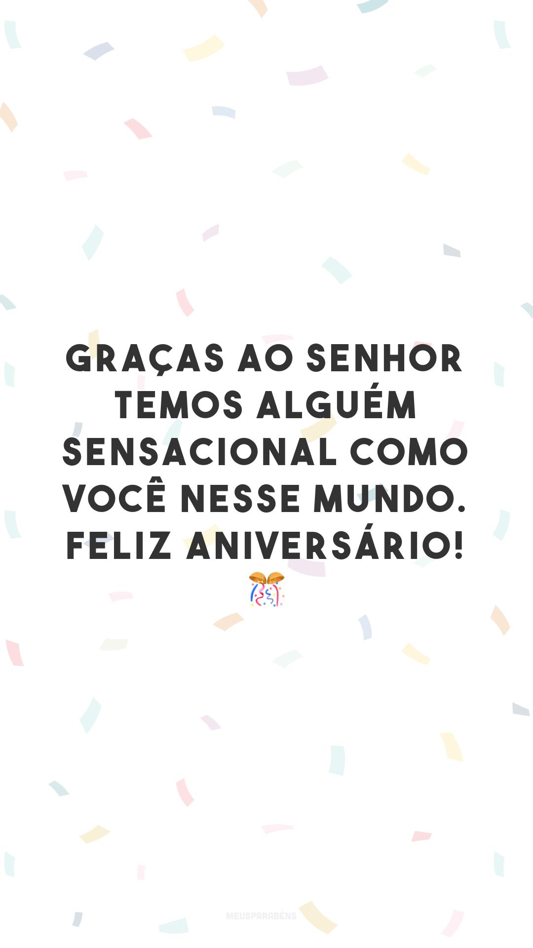 Graças ao Senhor temos alguém sensacional como você nesse mundo. Feliz aniversário! 🎊