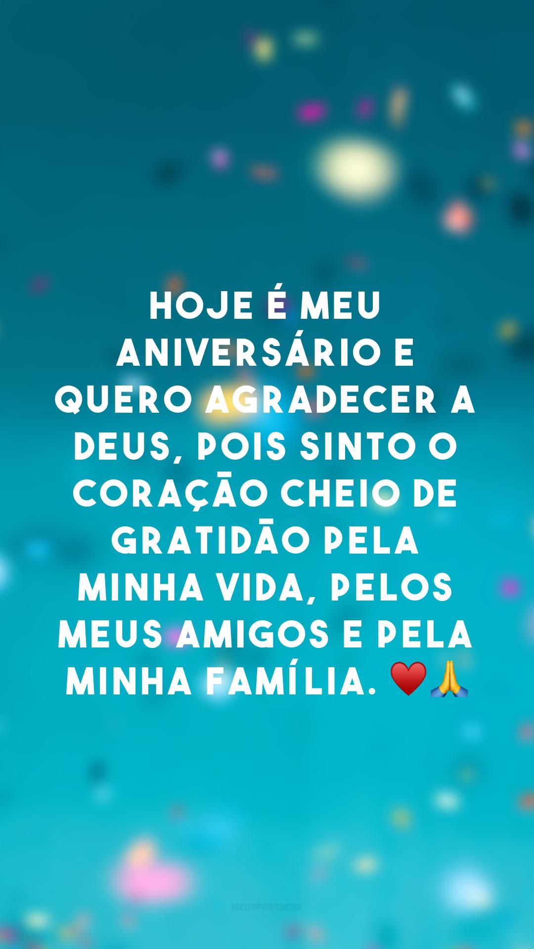 Hoje é meu aniversário e quero agradecer a Deus, pois sinto o coração cheio de gratidão pela minha vida, pelos meus amigos e pela minha família. ♥?
