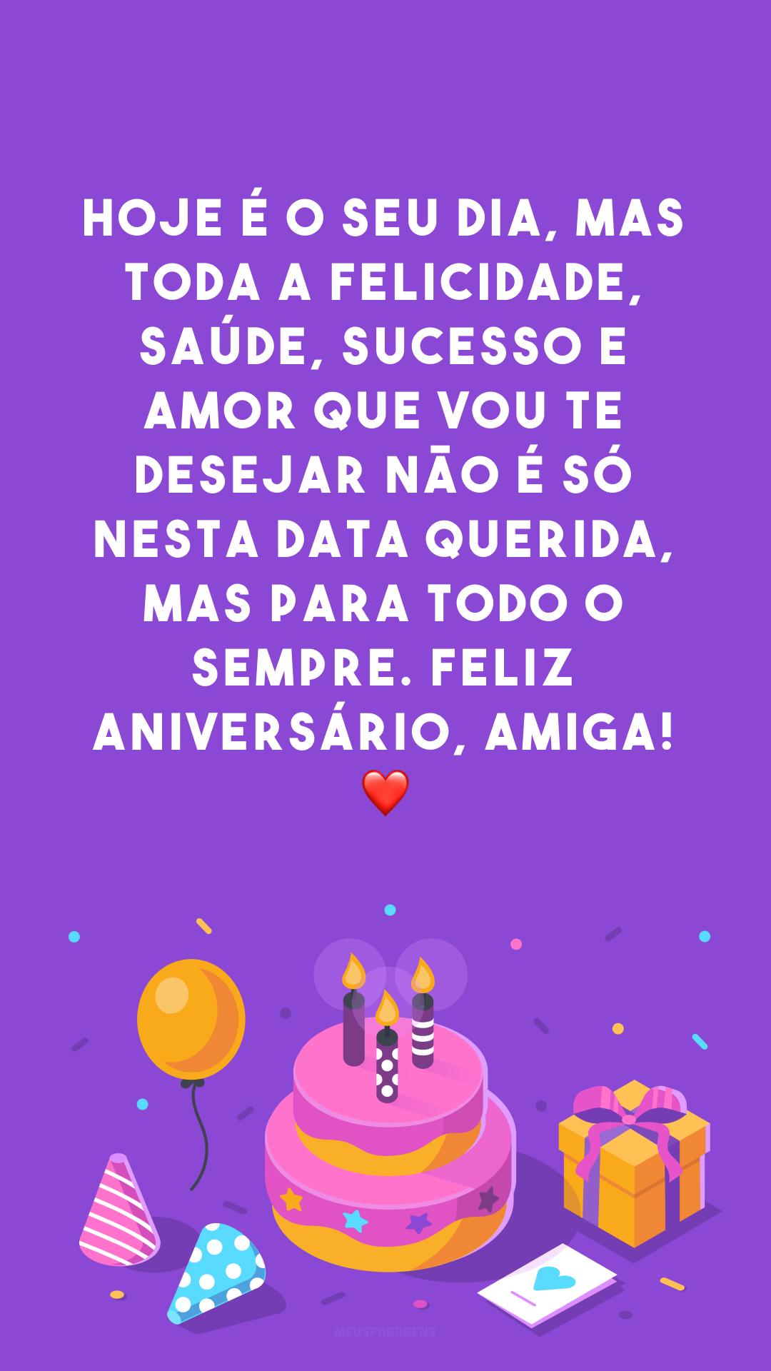 Hoje é o seu dia, mas toda a felicidade, saúde, sucesso e amor que vou te desejar não é só nesta data querida, mas para todo o sempre. Feliz aniversário, amiga! ❤