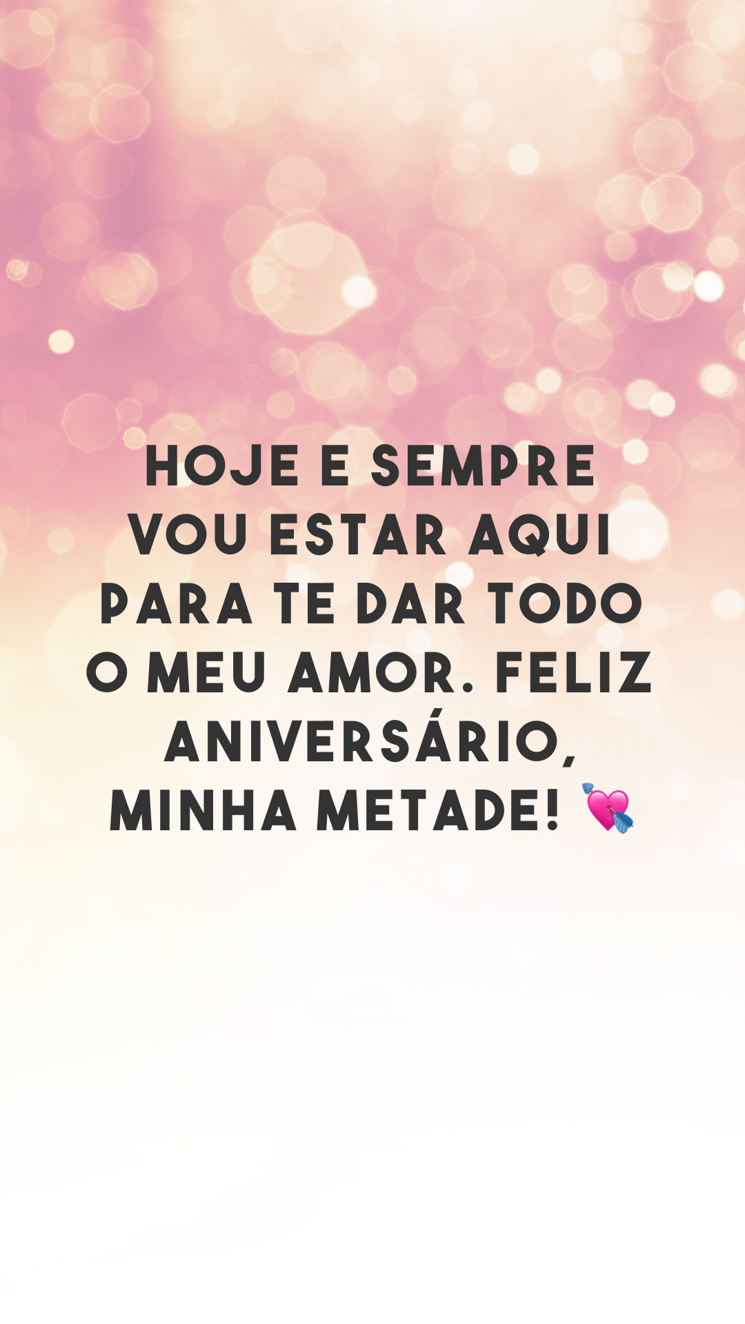 Hoje e sempre vou estar aqui para te dar todo o meu amor. Feliz aniversário, minha metade! 💘