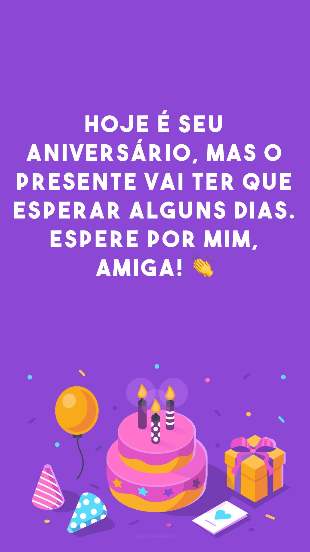 Hoje é seu aniversário, mas o presente vai ter que esperar alguns dias. Espere por mim, amiga! 👏