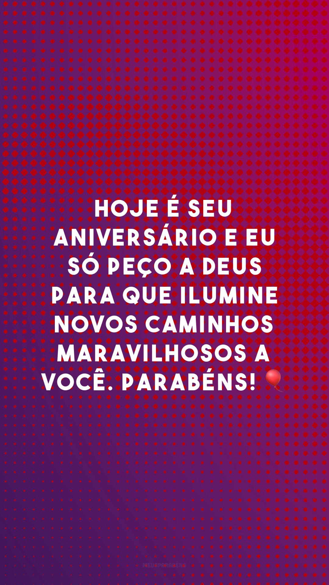 Hoje é seu aniversário e eu só peço a Deus para que ilumine novos caminhos maravilhosos a você. Parabéns! 🎈