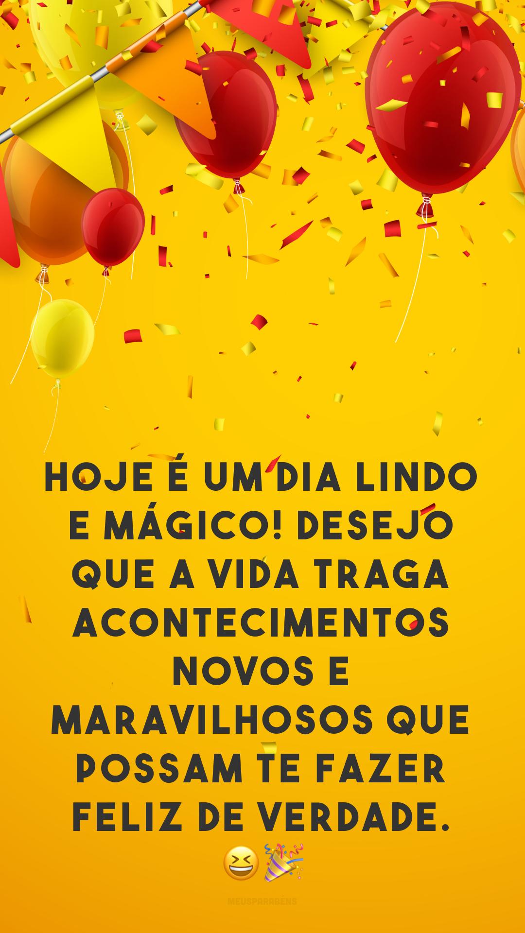 Hoje é um dia lindo e mágico! Desejo que a vida traga acontecimentos novos e maravilhosos que possam te fazer feliz de verdade. 😆🎉