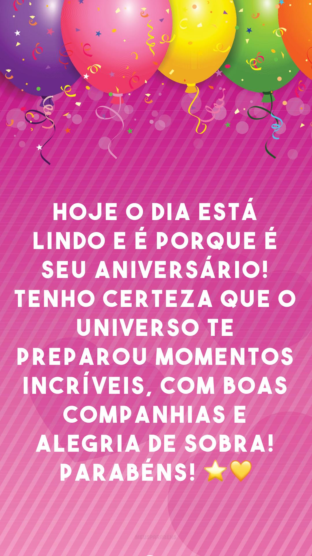 Hoje o dia está lindo e é porque é seu aniversário! Tenho certeza que o universo te preparou momentos incríveis, com boas companhias e alegria de sobra! Parabéns! ⭐💛
