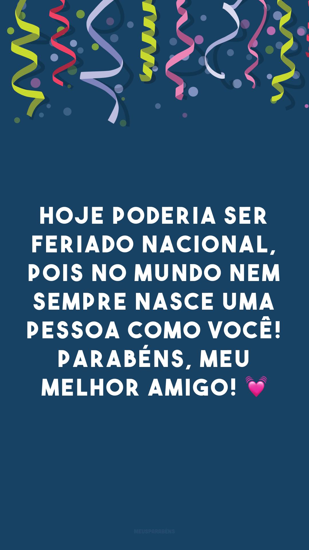 Hoje poderia ser feriado nacional, pois no mundo nem sempre nasce uma pessoa como você! Parabéns, meu melhor amigo! 💓