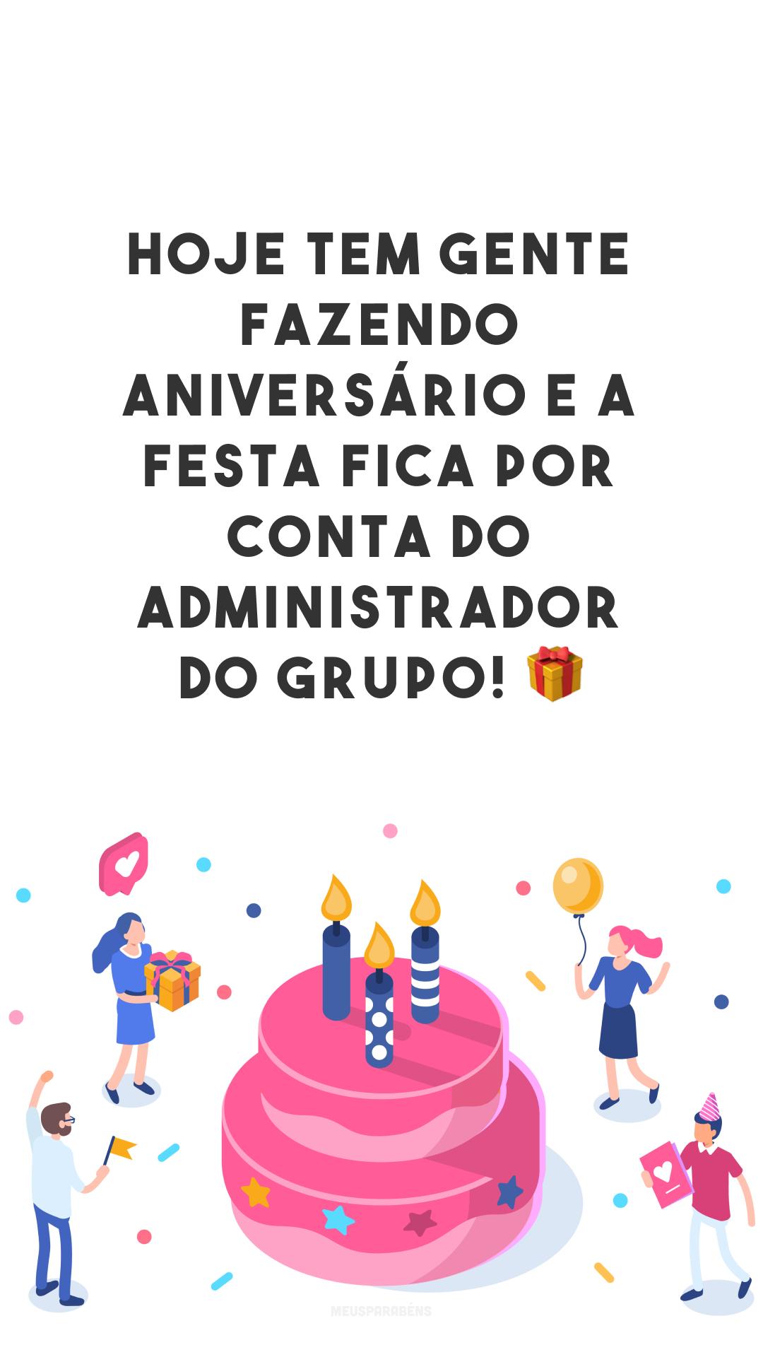 Hoje tem gente fazendo aniversário e a festa fica por conta do administrador do grupo! ?