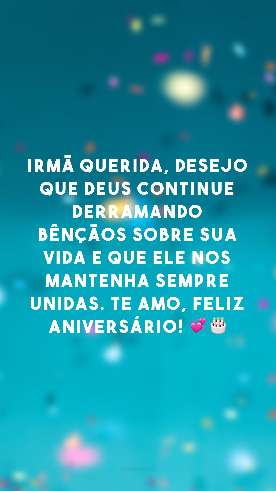 Irmã querida, desejo que Deus continue derramando bênçãos sobre sua vida e que Ele nos mantenha sempre unidas. Te amo, feliz aniversário! 💞🎂
