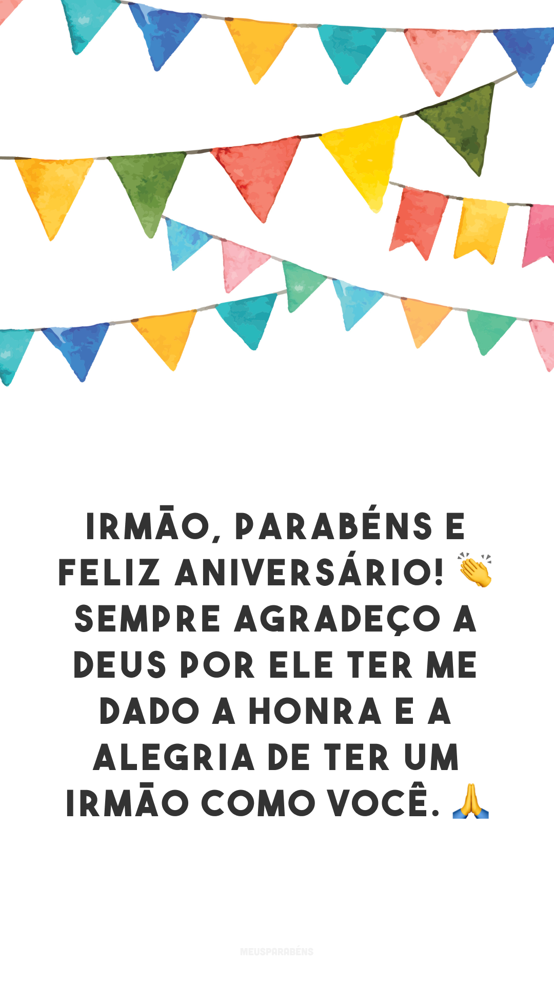 Irmão, parabéns e feliz aniversário! 👏 Sempre agradeço a Deus por Ele ter me dado a honra e a alegria de ter um irmão como você. 🙏