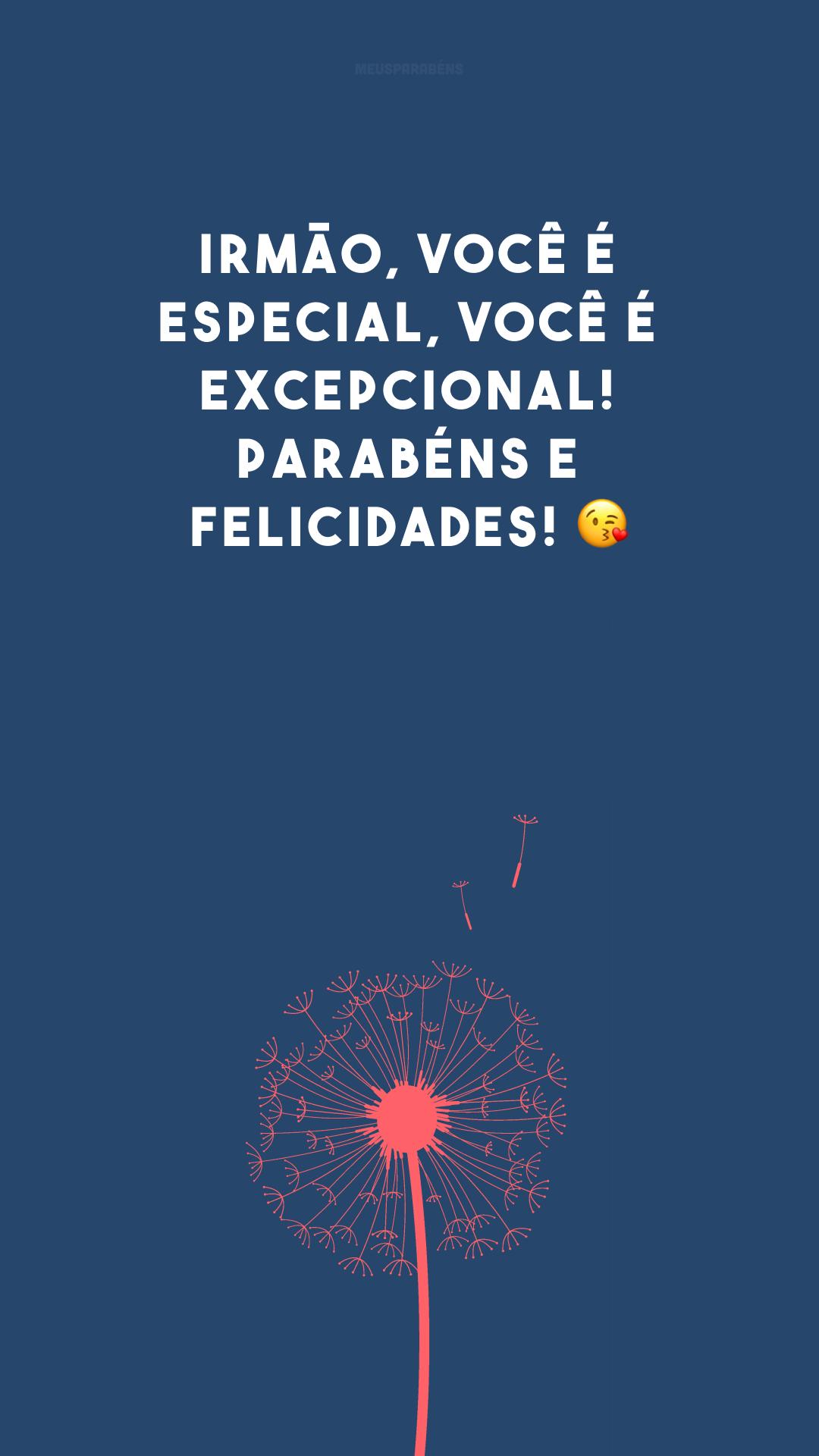 Irmão, você é especial, você é excepcional! Parabéns e felicidades! ?