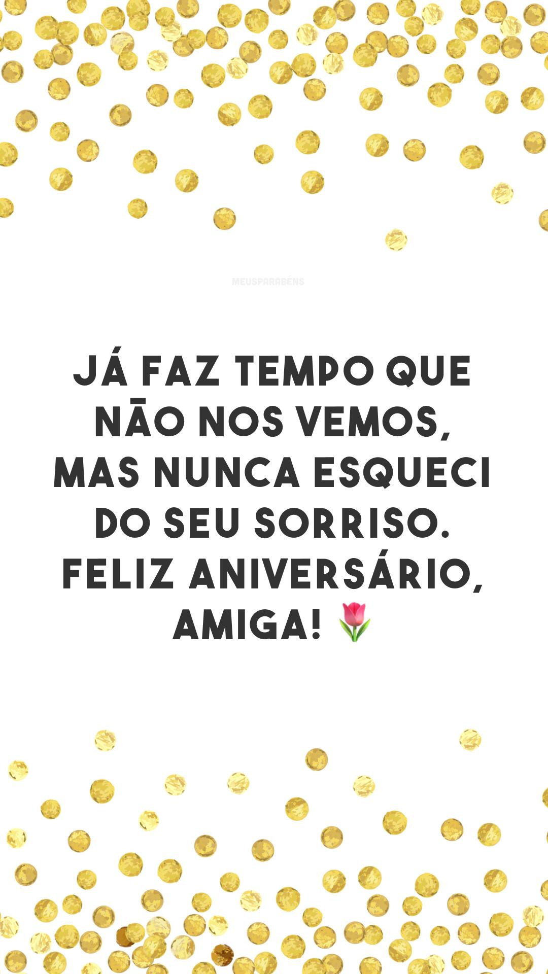 Já faz tempo que não nos vemos, mas nunca esqueci do seu sorriso. Feliz aniversário, amiga! 🌷