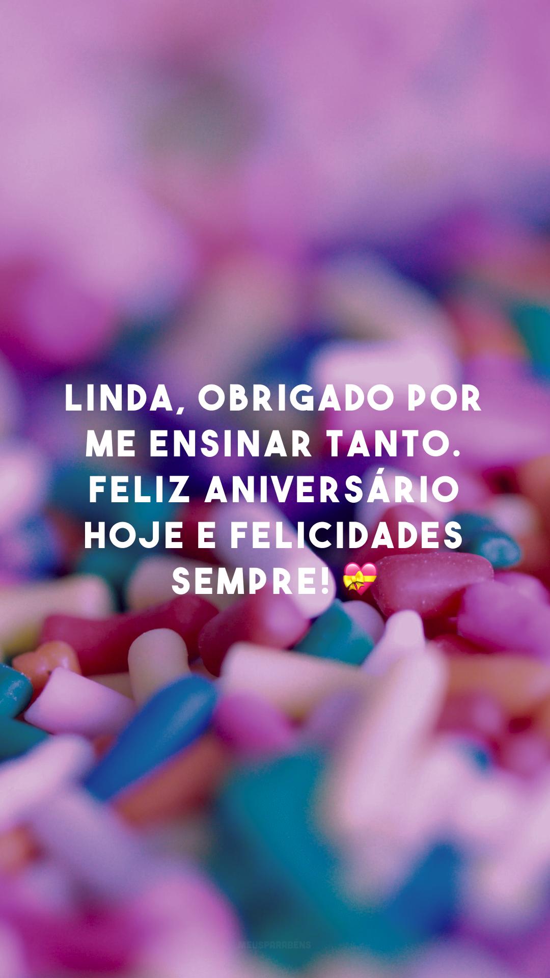 Linda, obrigado por me ensinar tanto. Feliz aniversário hoje e felicidades sempre! 💝