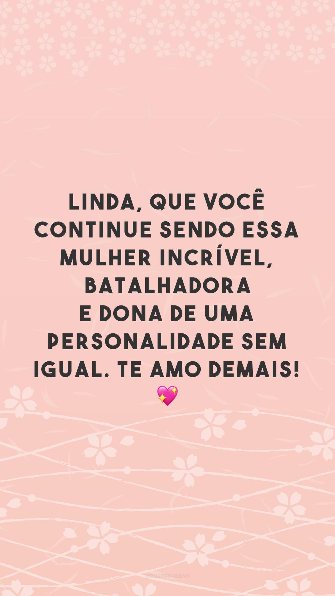 Linda, que você continue sendo essa mulher incrível, batalhadora e dona de uma personalidade sem igual. Te amo demais! 💖
