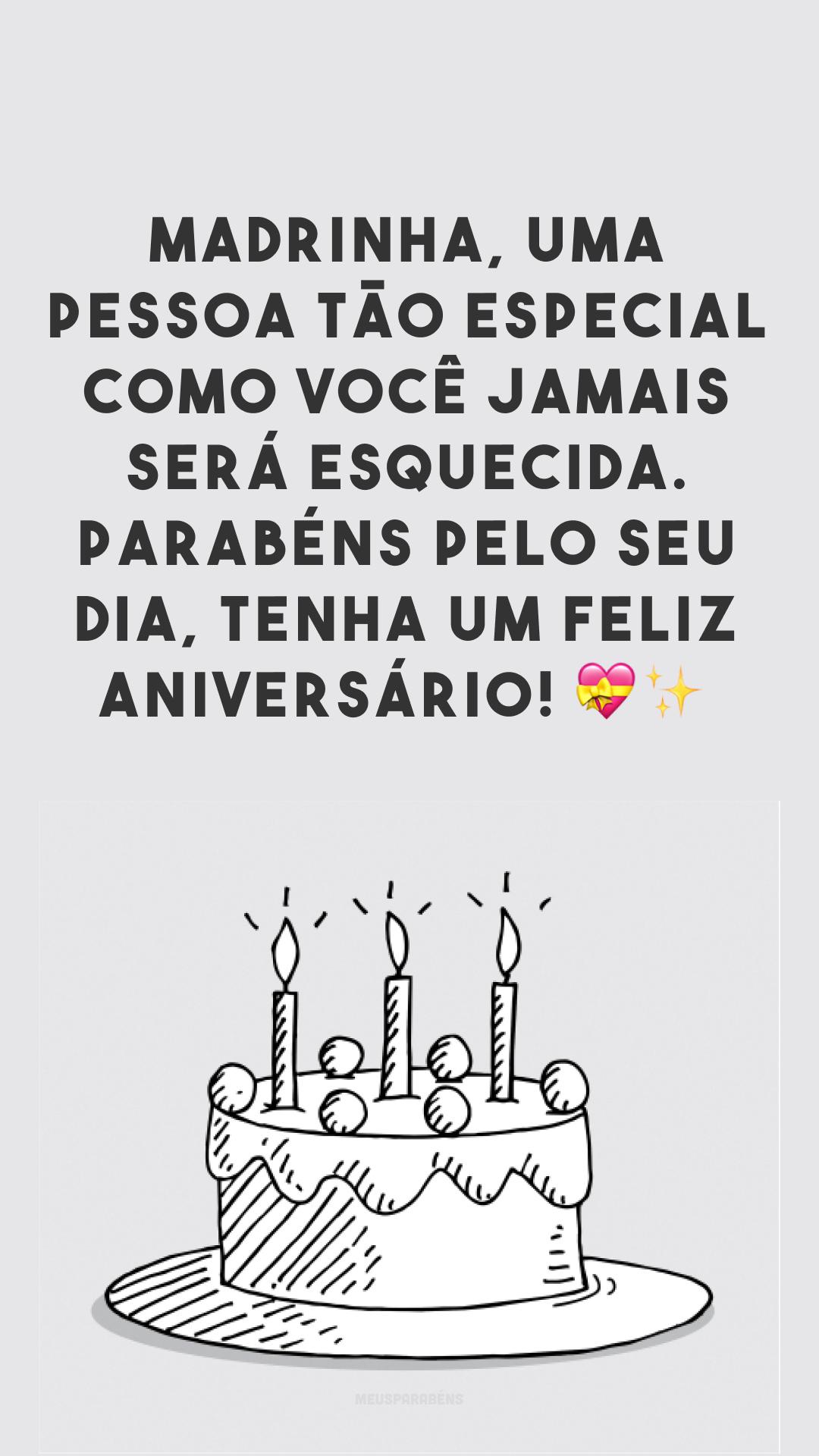 Madrinha, uma pessoa tão especial como você jamais será esquecida. Parabéns pelo seu dia, tenha um feliz aniversário! 💝✨<br />