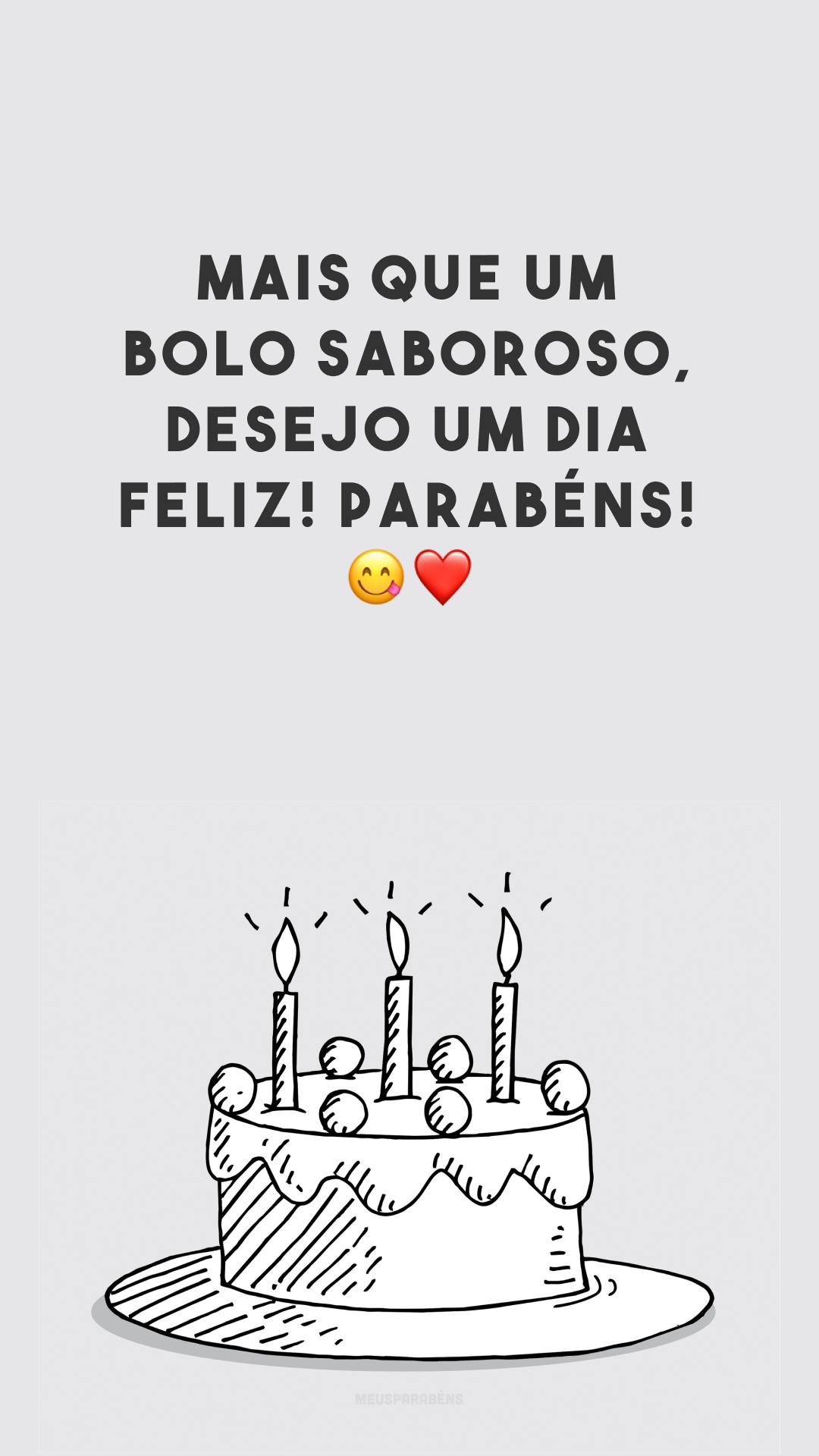 Mais que um bolo saboroso, desejo um dia feliz! Parabéns! 😋❤