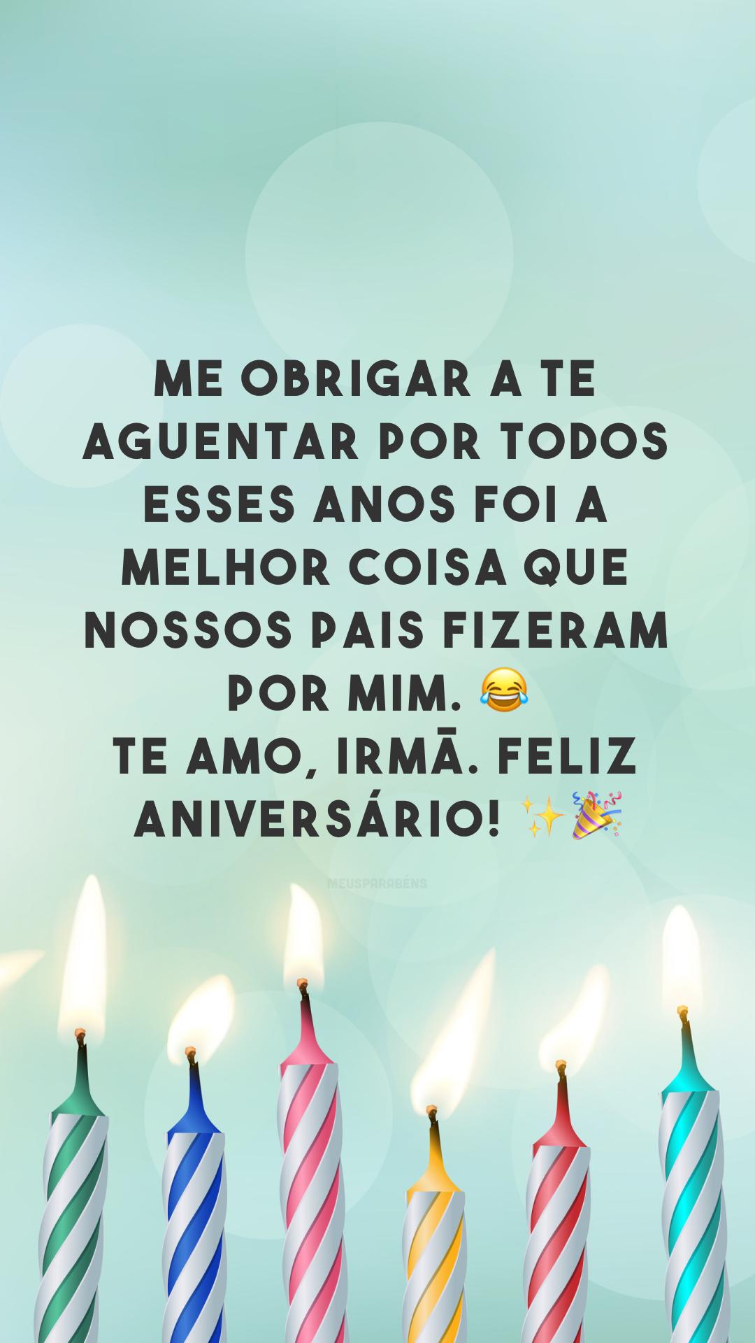 Me obrigar a te aguentar por todos esses anos foi a melhor coisa que nossos pais fizeram por mim. 😂 Te amo, irmã. Feliz aniversário! ✨🎉