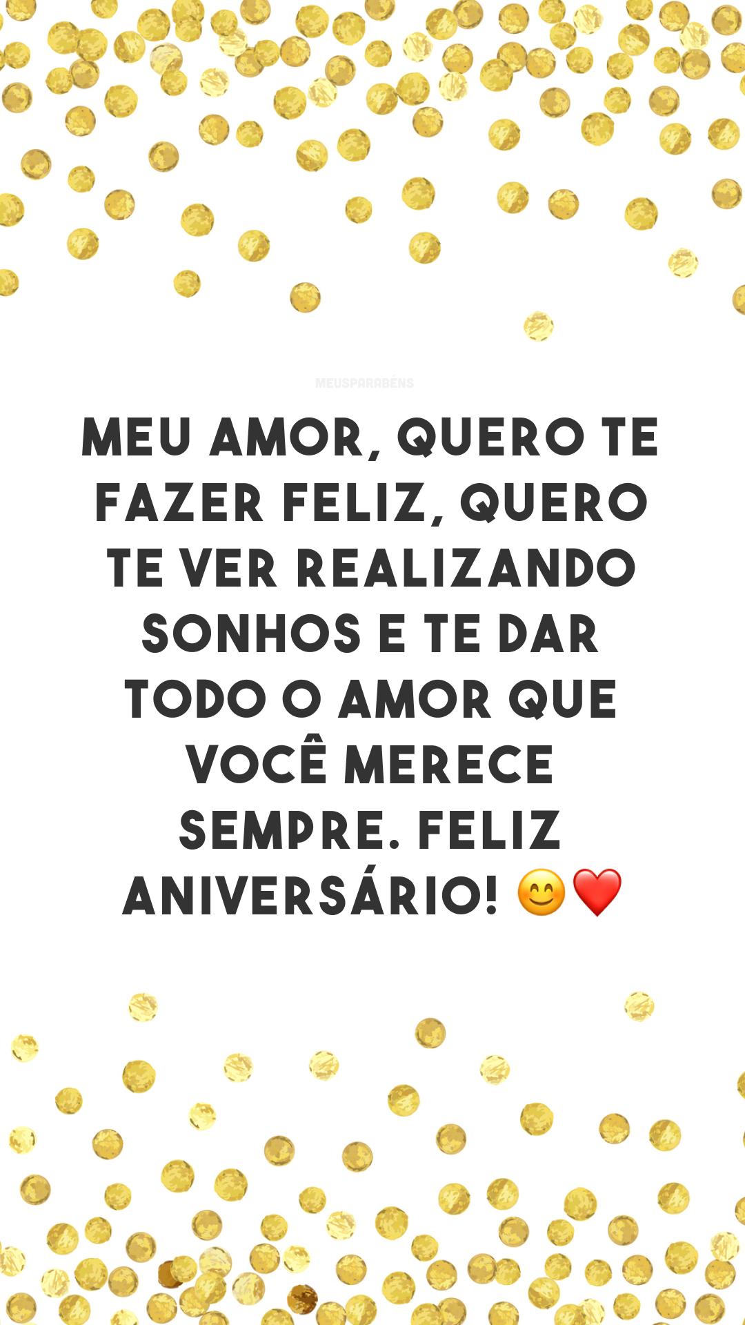 Meu amor, quero te fazer feliz, quero te ver realizando sonhos e te dar todo o amor que você merece sempre. Feliz aniversário! 😊❤