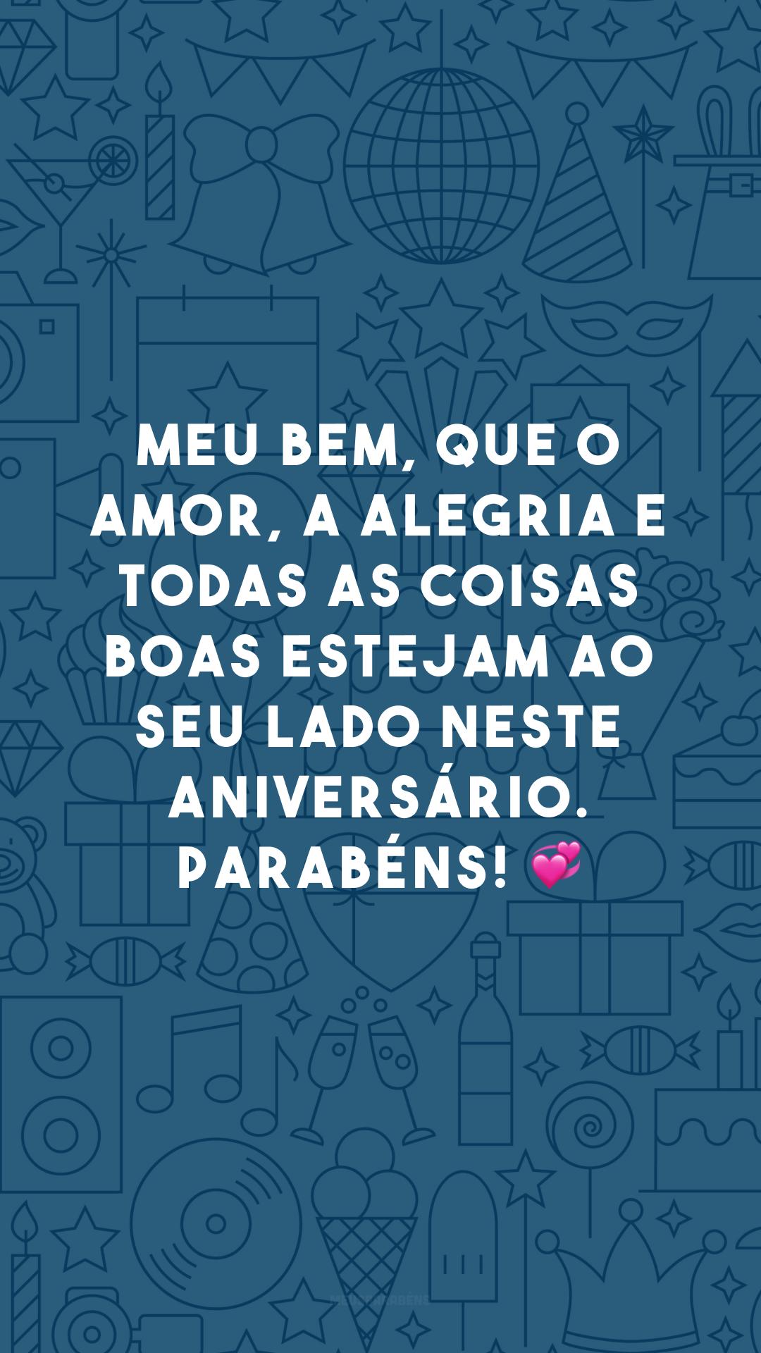 Meu bem, que o amor, a alegria e todas as coisas boas estejam ao seu lado neste aniversário. Parabéns! 💞