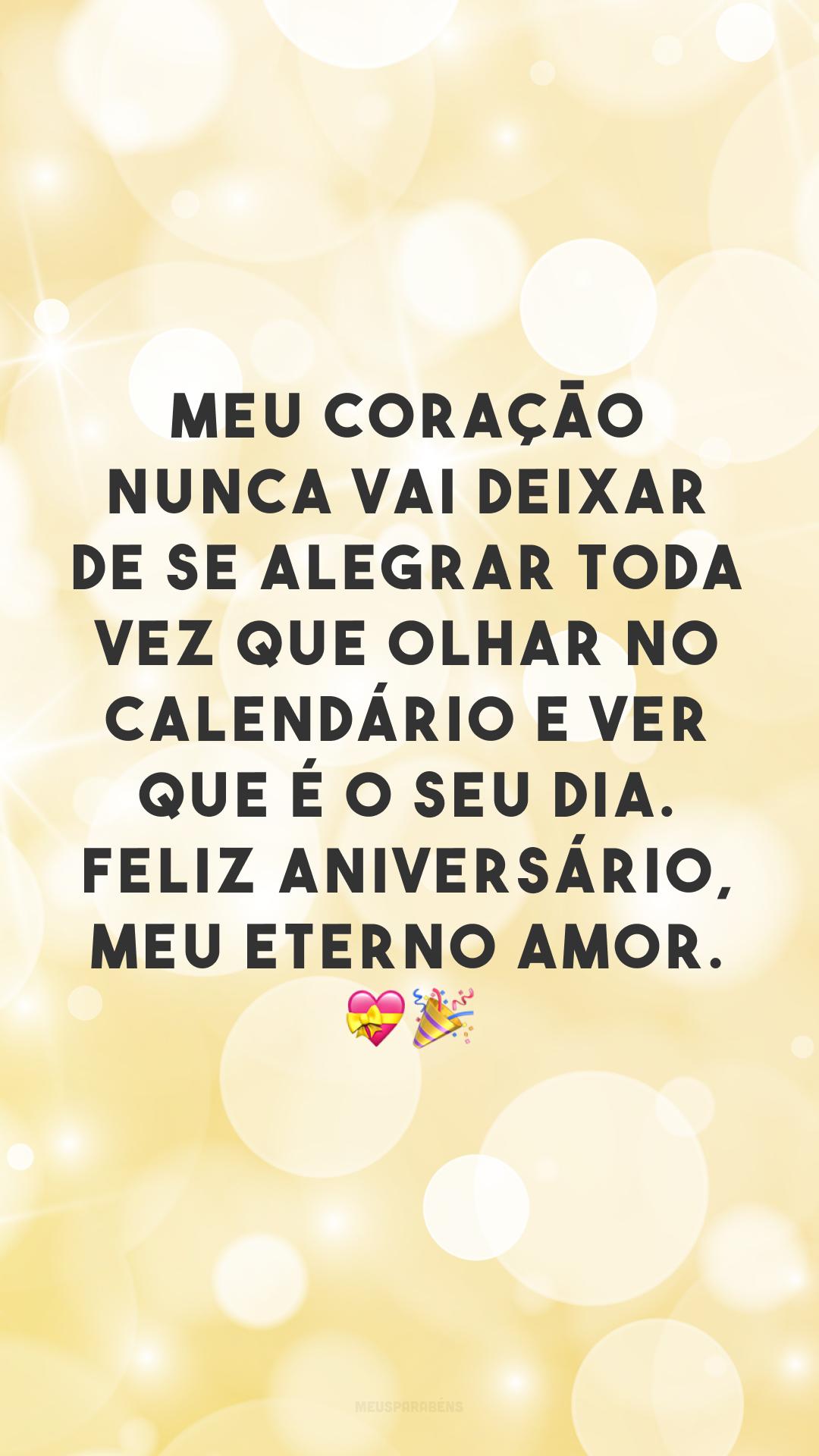 Meu coração nunca vai deixar de se alegrar toda vez que olhar no calendário e ver que é o seu dia. Feliz aniversário, meu eterno amor. 💝🎉