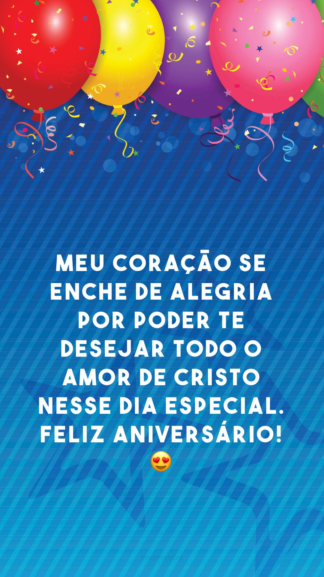 Meu coração se enche de alegria por poder te desejar todo o amor de Cristo nesse dia especial. Feliz aniversário! 😍