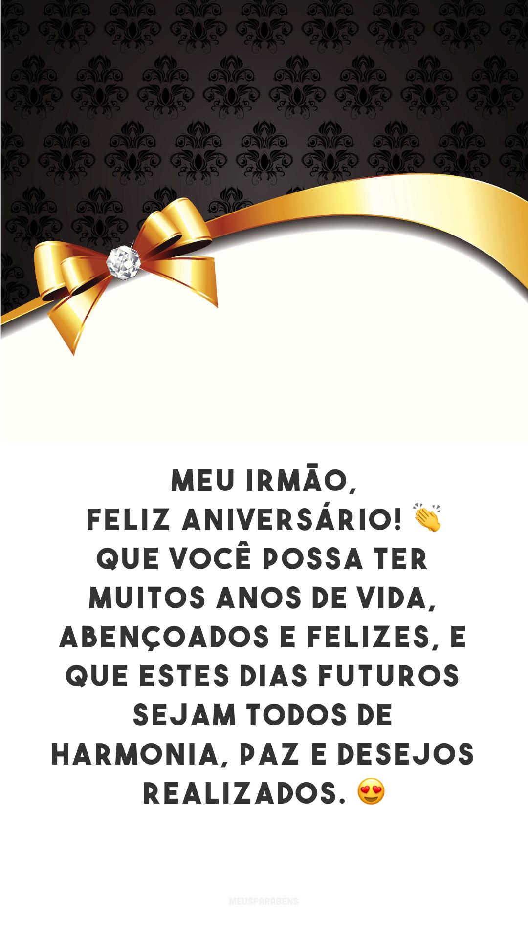 Meu irmão, feliz aniversário! 👏 Que você possa ter muitos anos de vida, abençoados e felizes, e que estes dias futuros sejam todos de harmonia, paz e desejos realizados. 😍