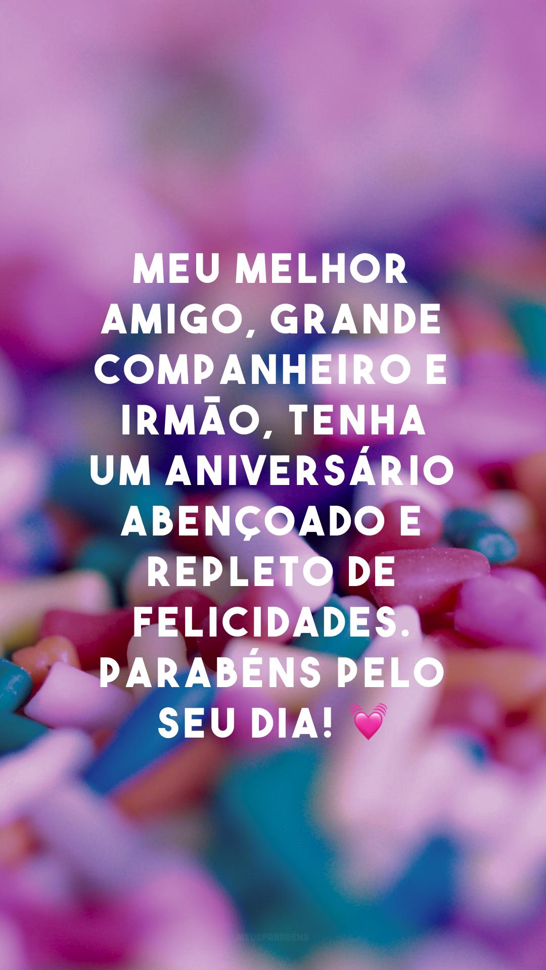 Meu melhor amigo, grande companheiro e irmão, tenha um aniversário abençoado e repleto de felicidades. Parabéns pelo seu dia! 💓