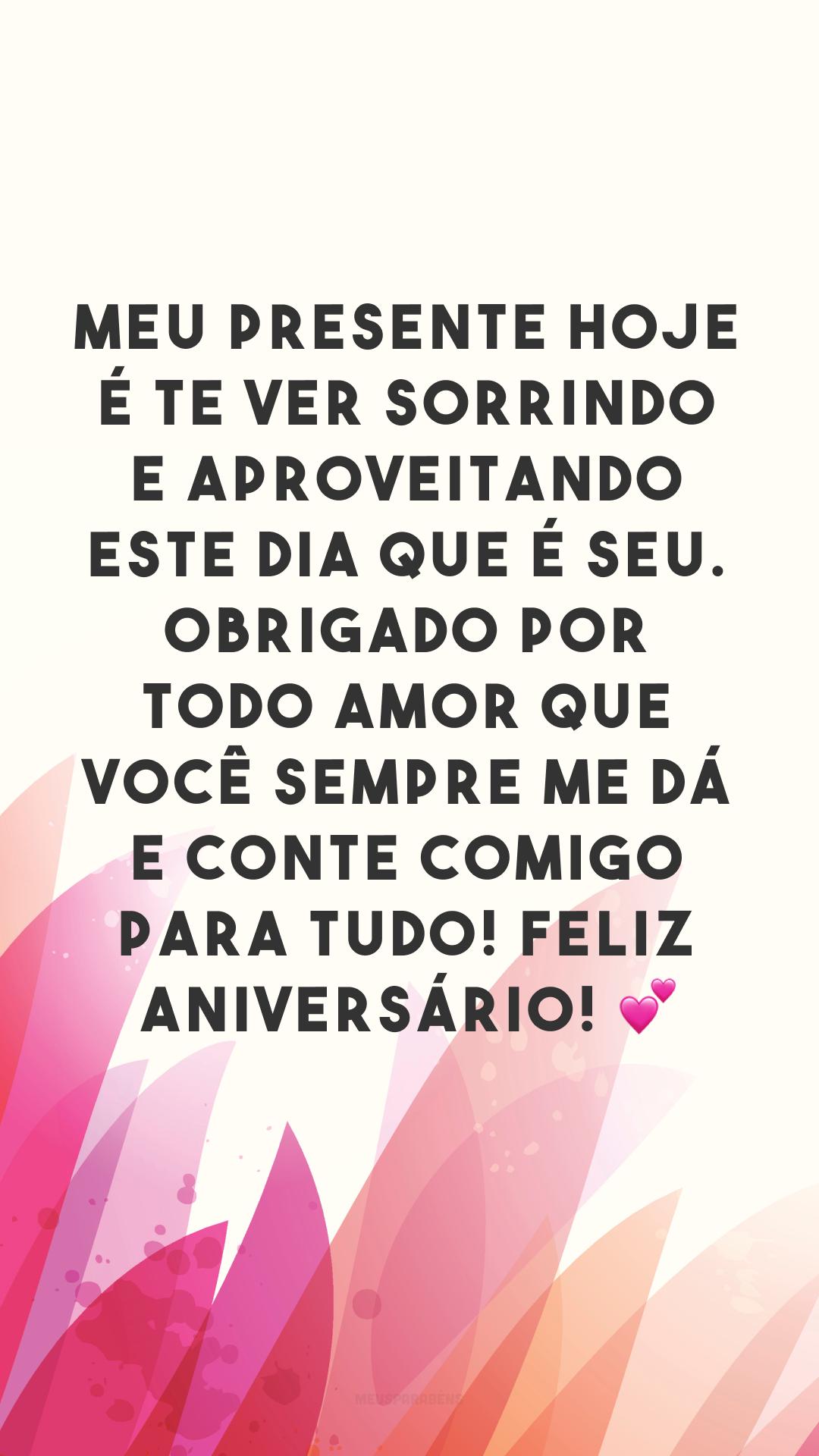 Meu presente hoje é te ver sorrindo e aproveitando este dia que é seu. Obrigado por todo amor que você sempre me dá e conte comigo para tudo! Feliz aniversário! 💕