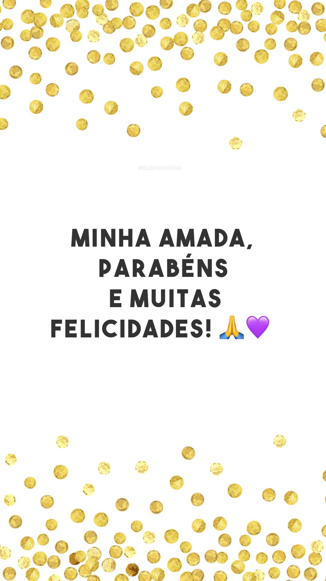 Minha amada, parabéns e muitas felicidades! 🙏💜<br />