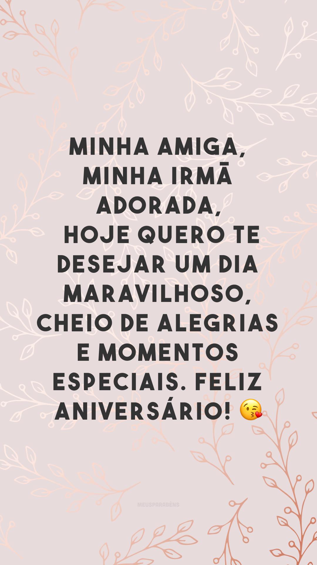 Minha amiga, minha irmã adorada, hoje quero te desejar um dia maravilhoso, cheio de alegrias e momentos especiais. Feliz aniversário! 😘