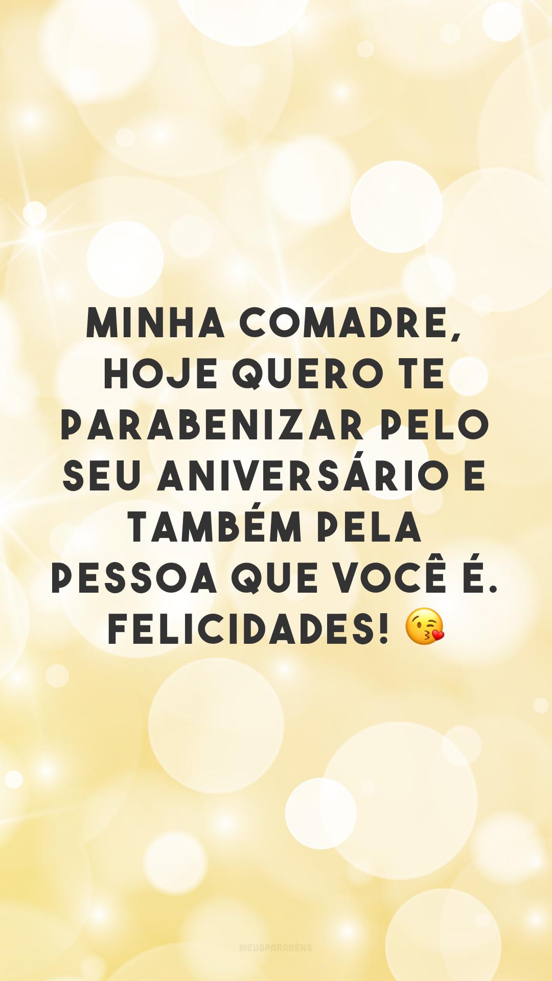 Minha comadre, hoje quero te parabenizar pelo seu aniversário e também pela pessoa que você é. Felicidades! ?