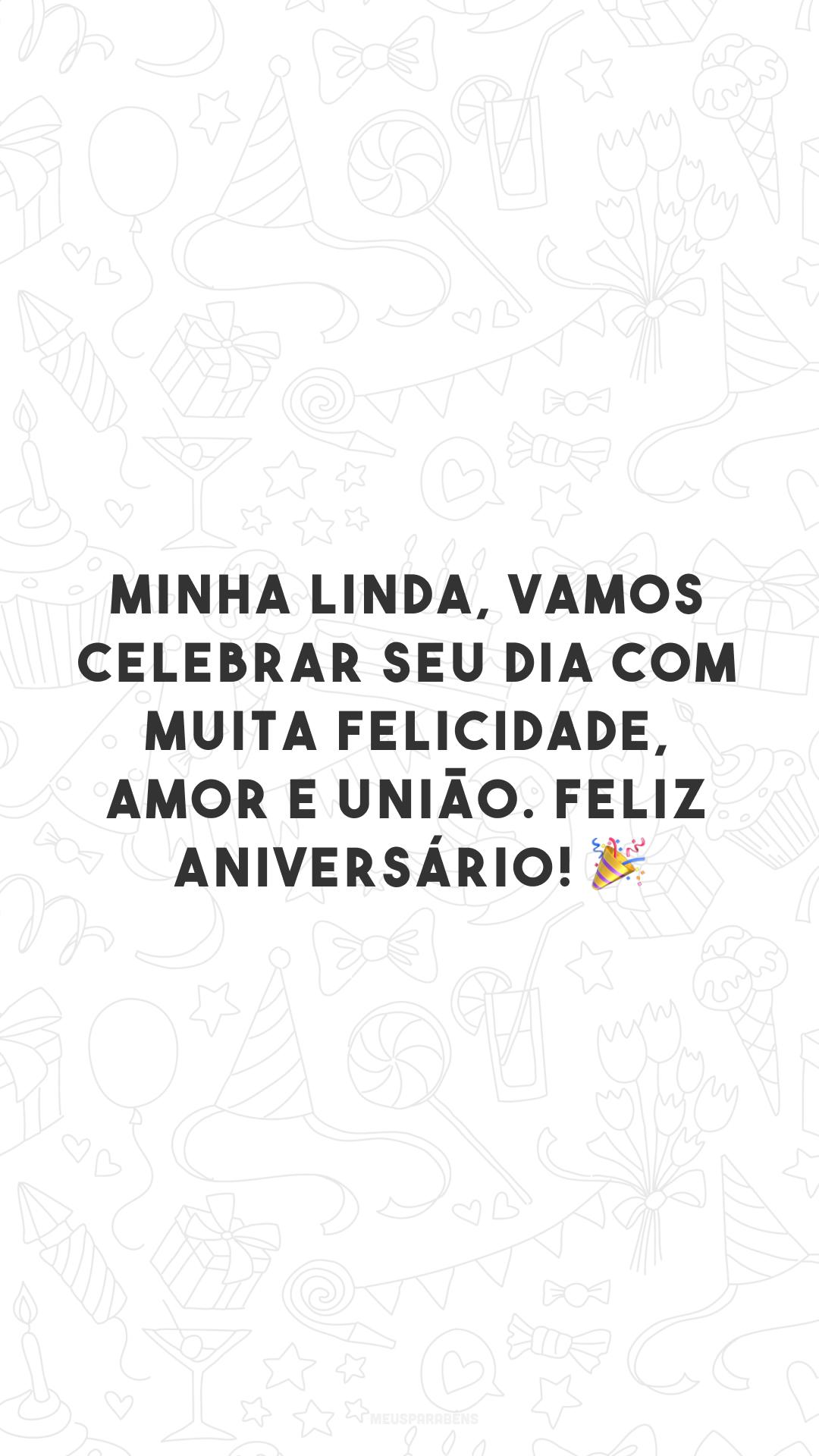 Minha linda, vamos celebrar seu dia com muita felicidade, amor e união. Feliz aniversário! 🎉
