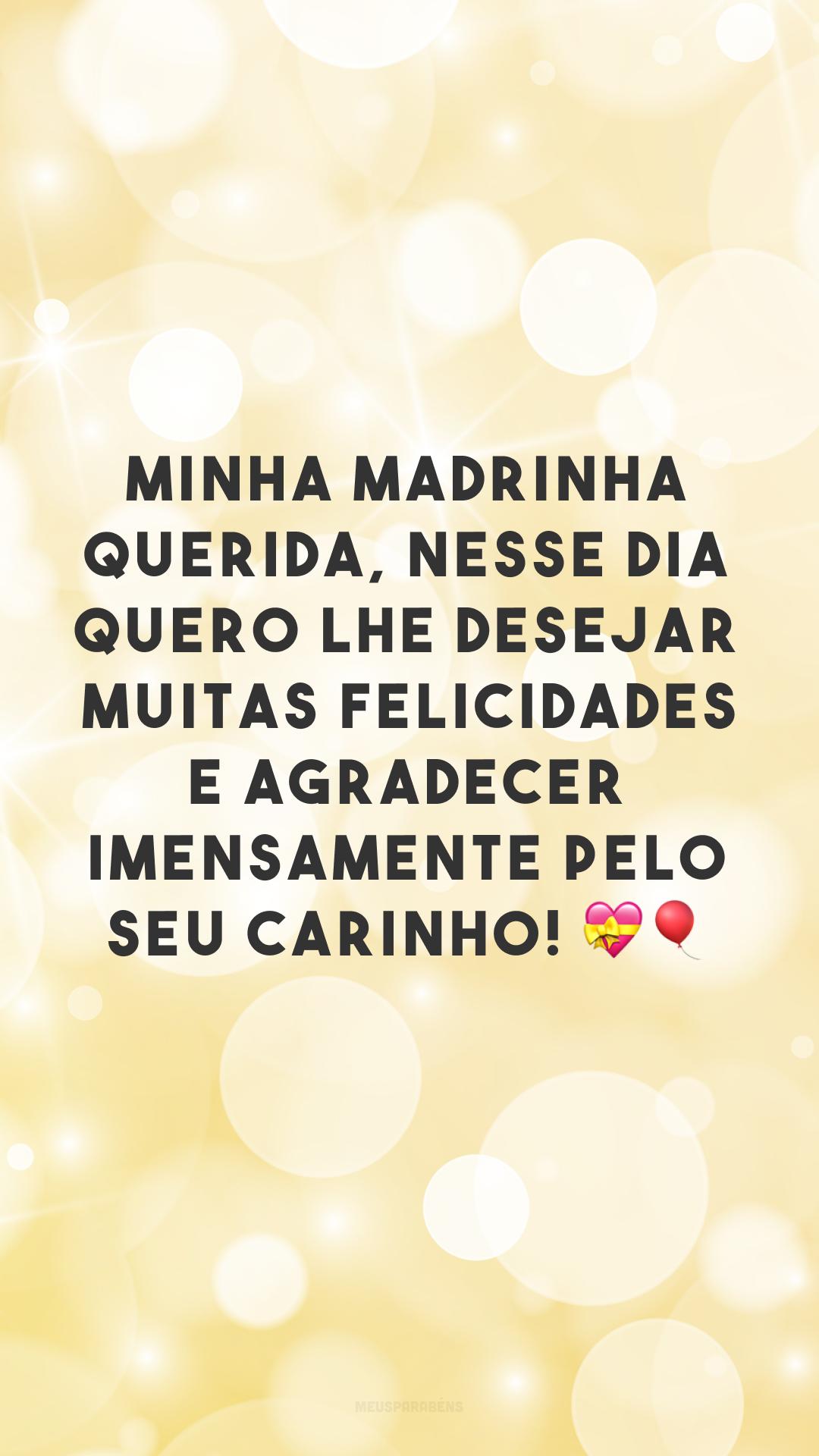 Minha madrinha querida, nesse dia quero lhe desejar muitas felicidades e agradecer imensamente pelo seu carinho! 💝🎈<br />
